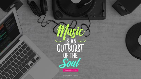 Music Is An Outburst Of The Soul Quote By Frederick Delius Page 8 Quotesbook