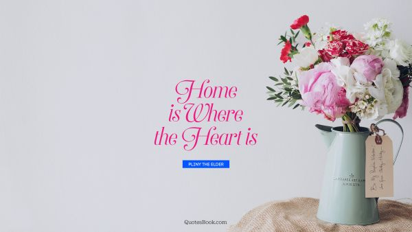 Home Is Where The Heart Is Quote By Pliny The Elder Quotesbook