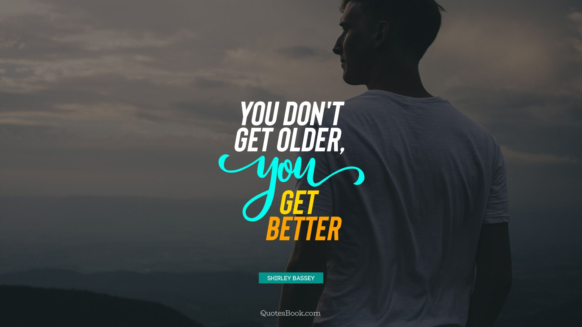 You don't get older, you get better. - Quote by Shirley Bassey
