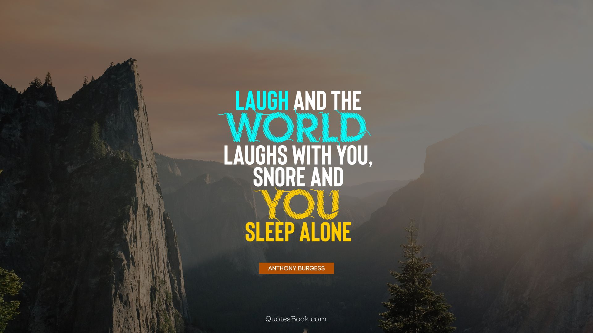 Laugh and the world laughs with you, snore and you sleep alone. - Quote by Anthony Burgess