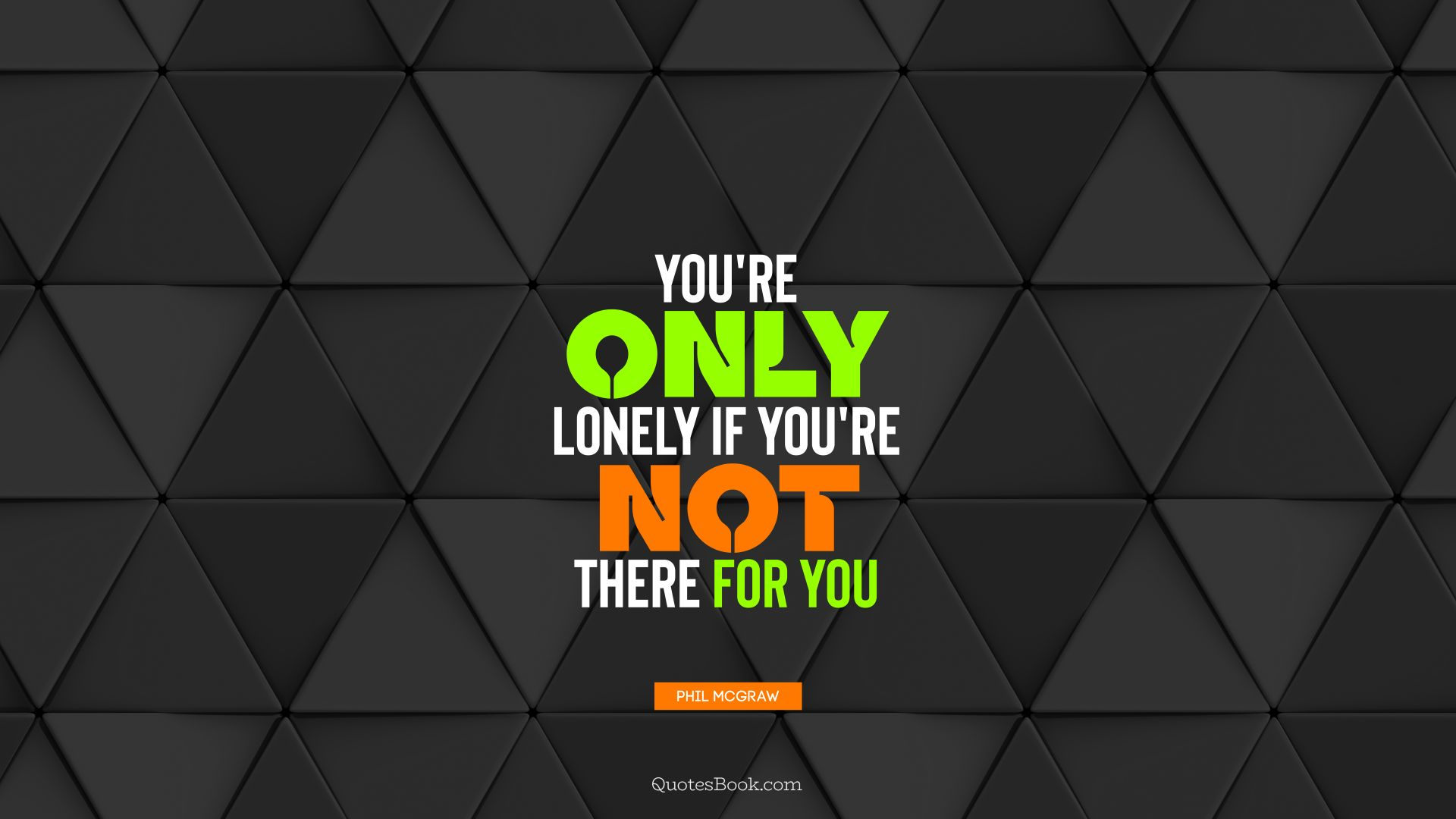 You're only lonely if you're not there for you. - Quote by Phil McGraw