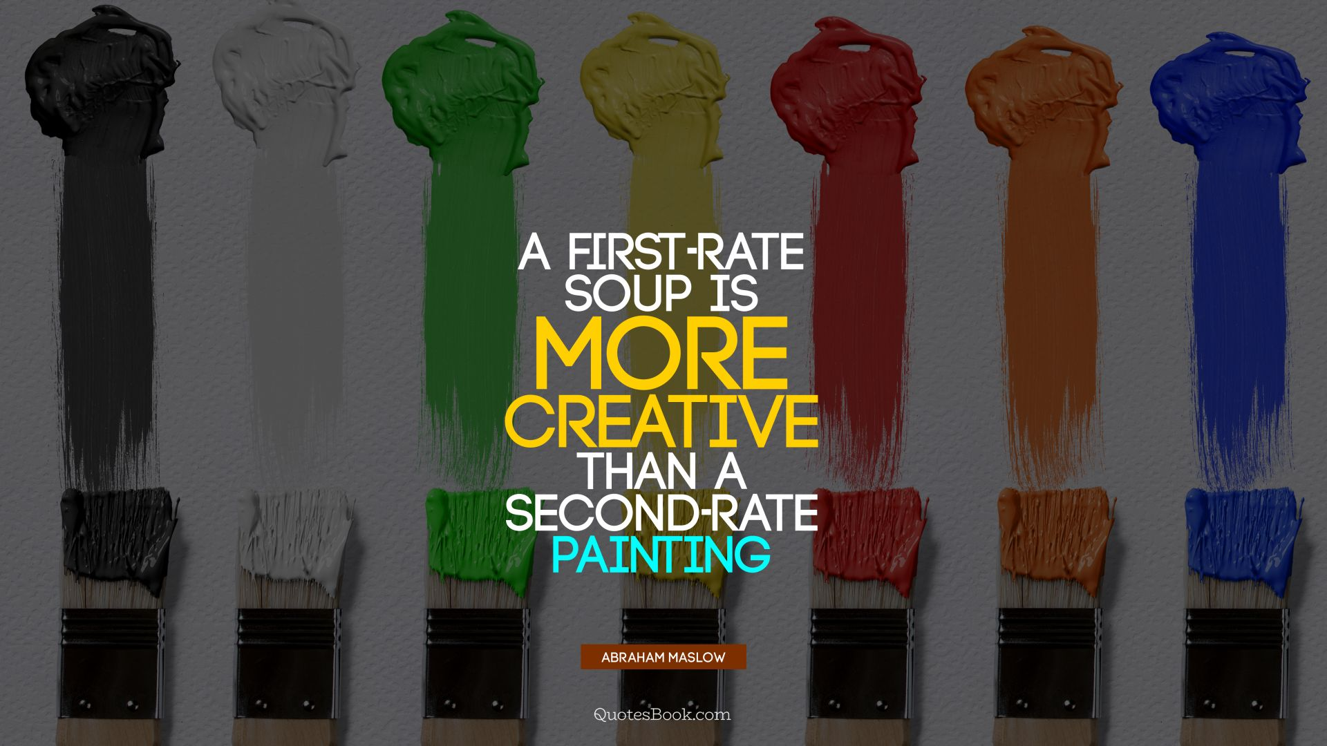 A first-rate soup is more creative than a second-rate painting. - Quote by Abraham Maslow