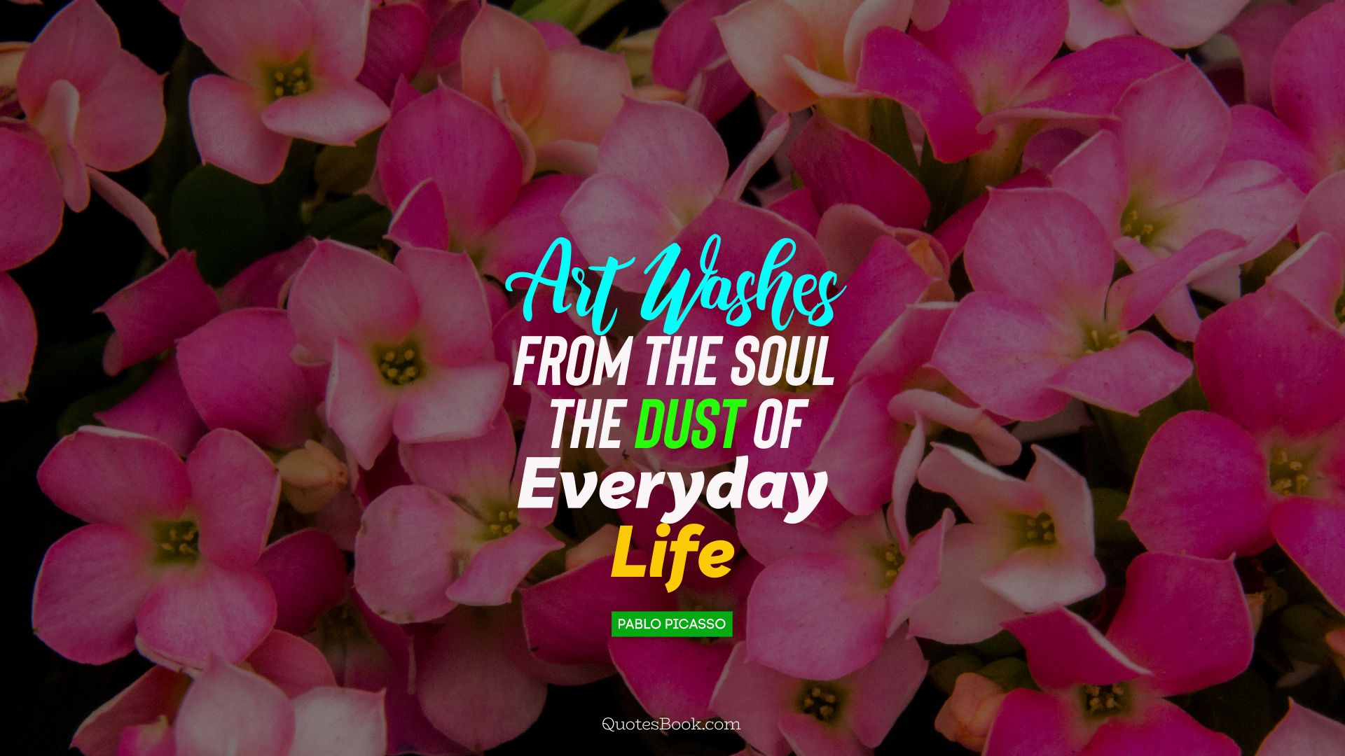 Art washes  from the soul the dust of everyday life. - Quote by Pablo Picasso