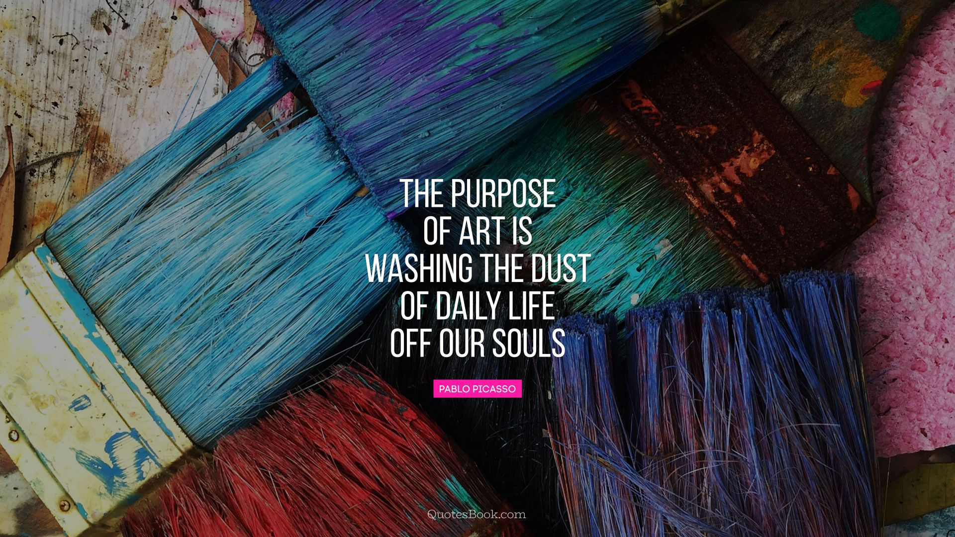 The purpose of art is washing the dust of daily life off our souls. - Quote by Pablo Picasso