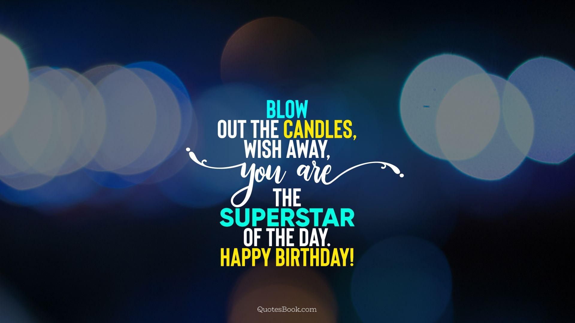 Blow out the candles, wish away, you are the superstar of the day. Happy Birthday!