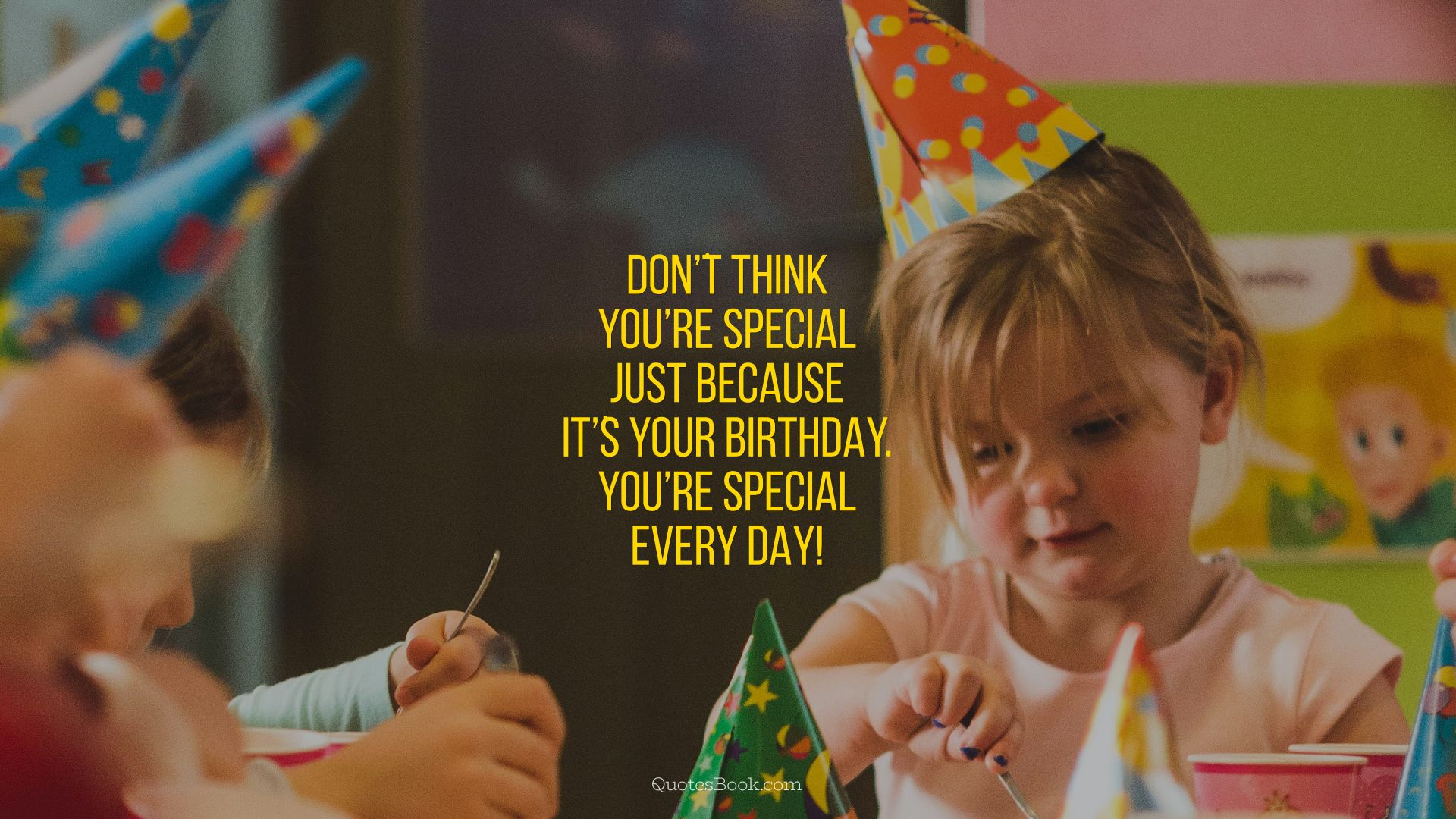 Donֹ't think you're special just because itֹ's your Birthday. You're special every day!
