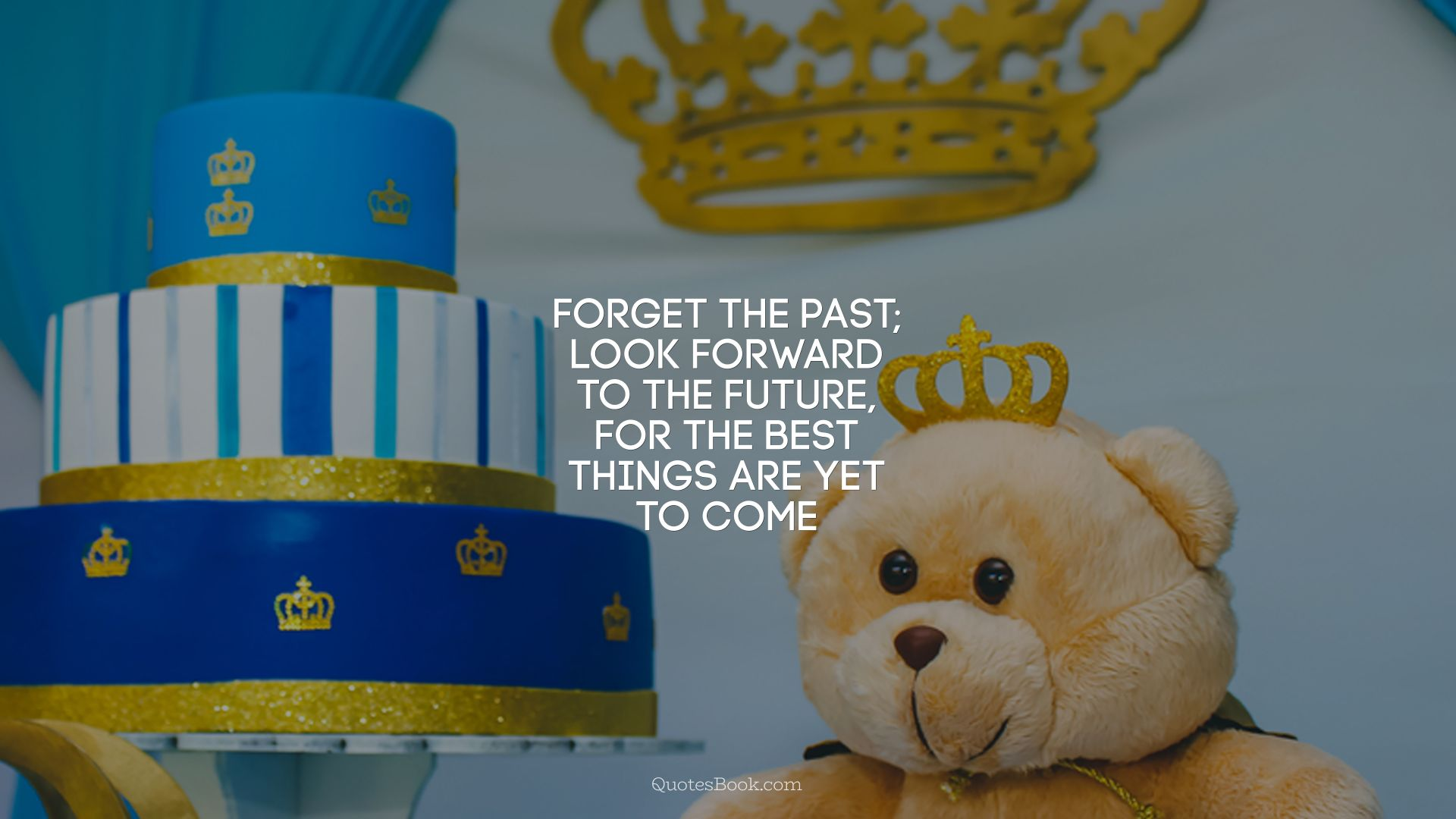 Forget the past; look forward to the future, for the best things are yet to come
