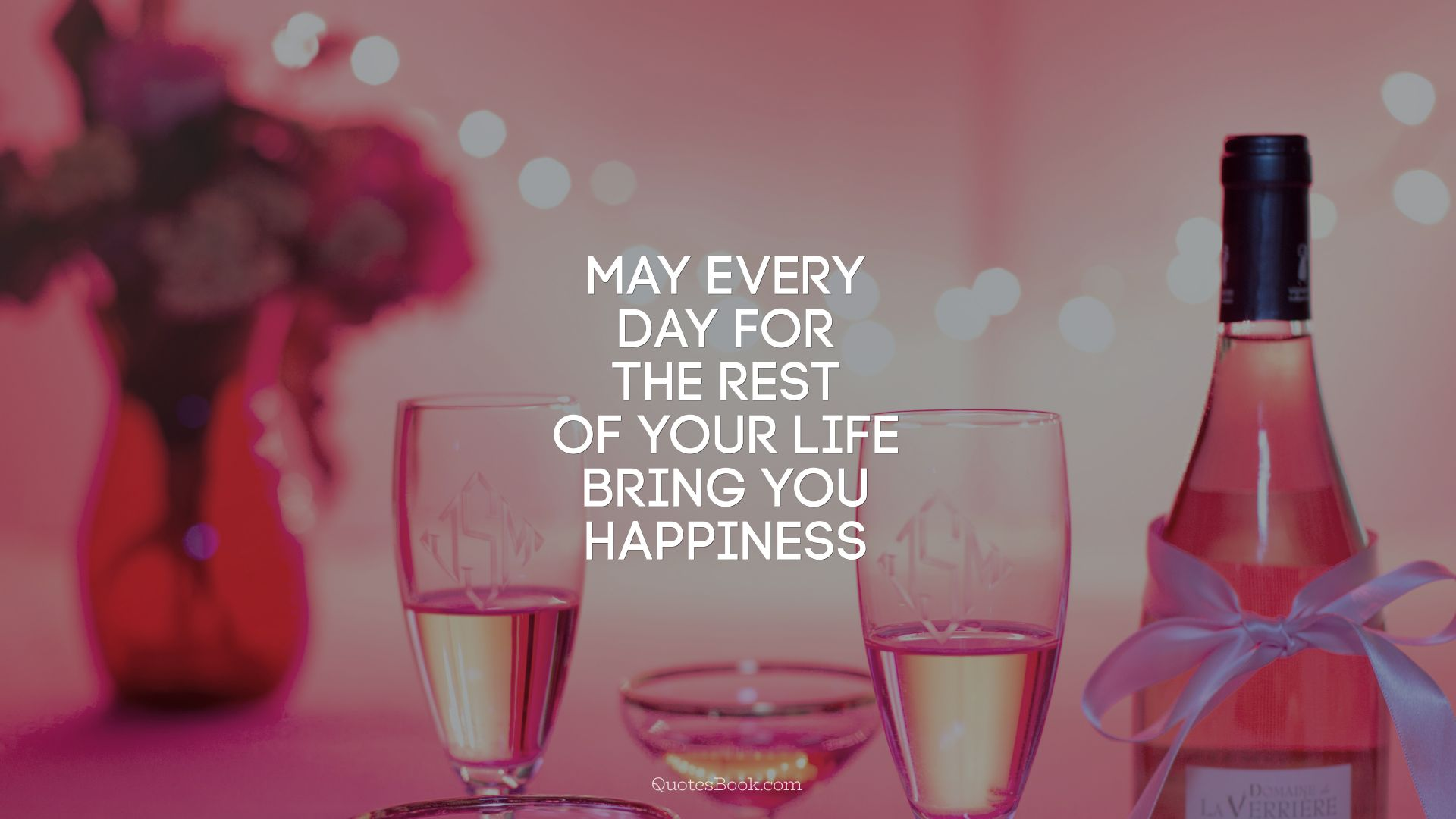 May every day for the rest of your life bring you happiness