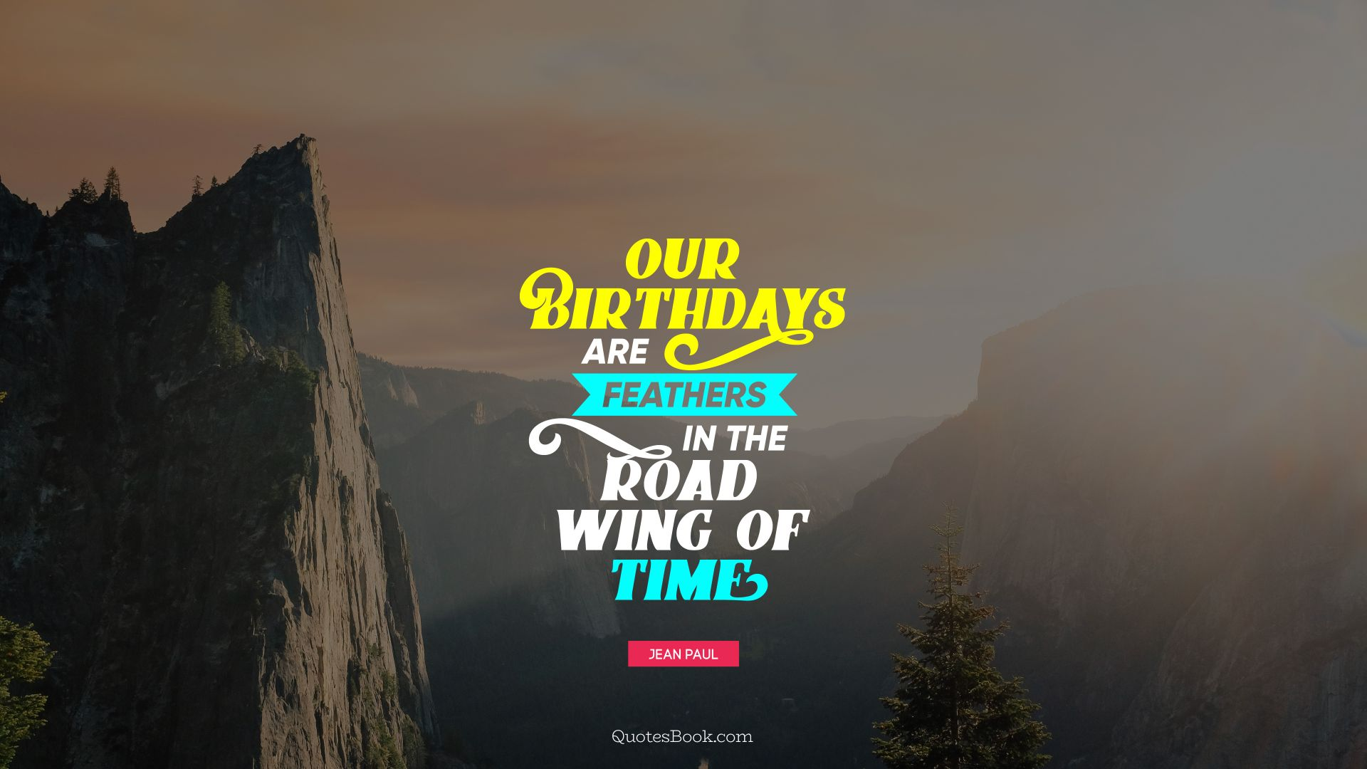 Our birthdays are feathers in the broad wing of time. - Quote by Jean Paul