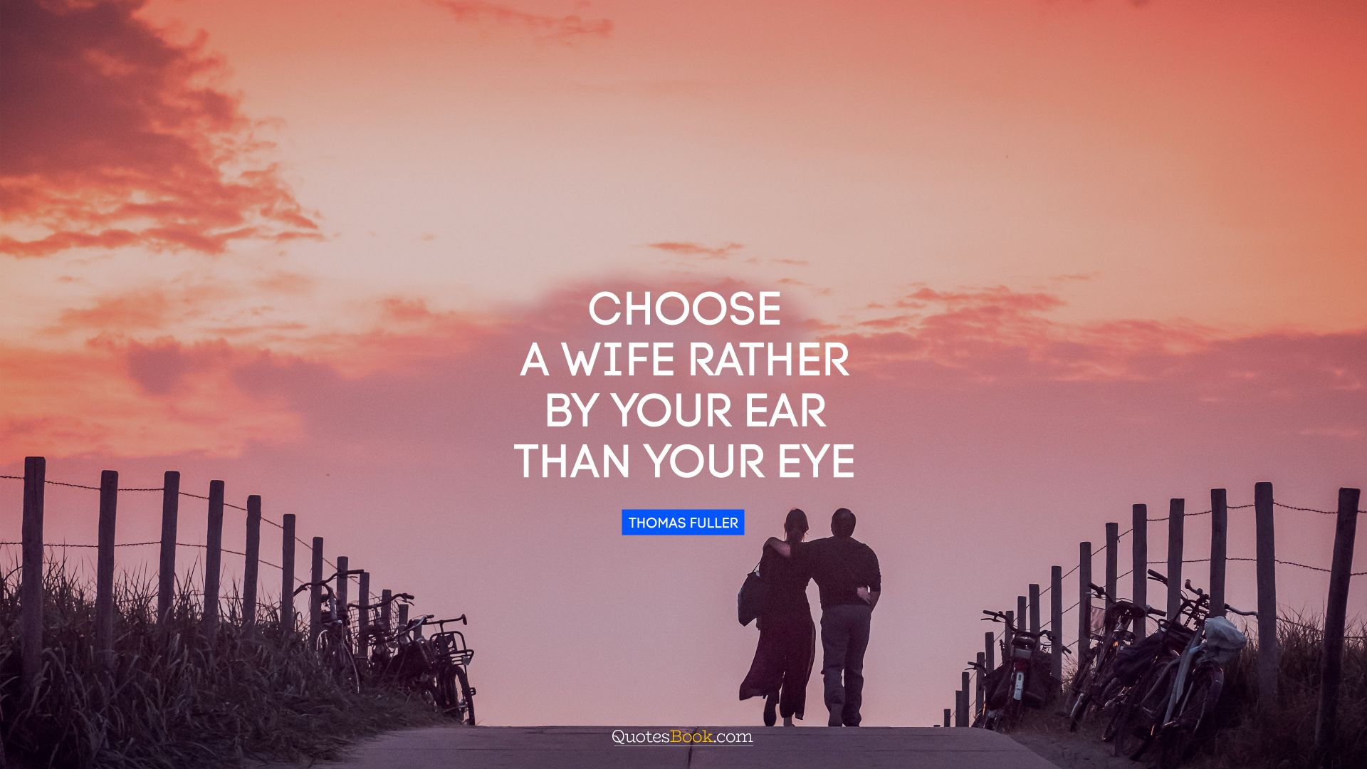 Choose a wife rather by your ear than your eye. - Quote by Thomas Fuller