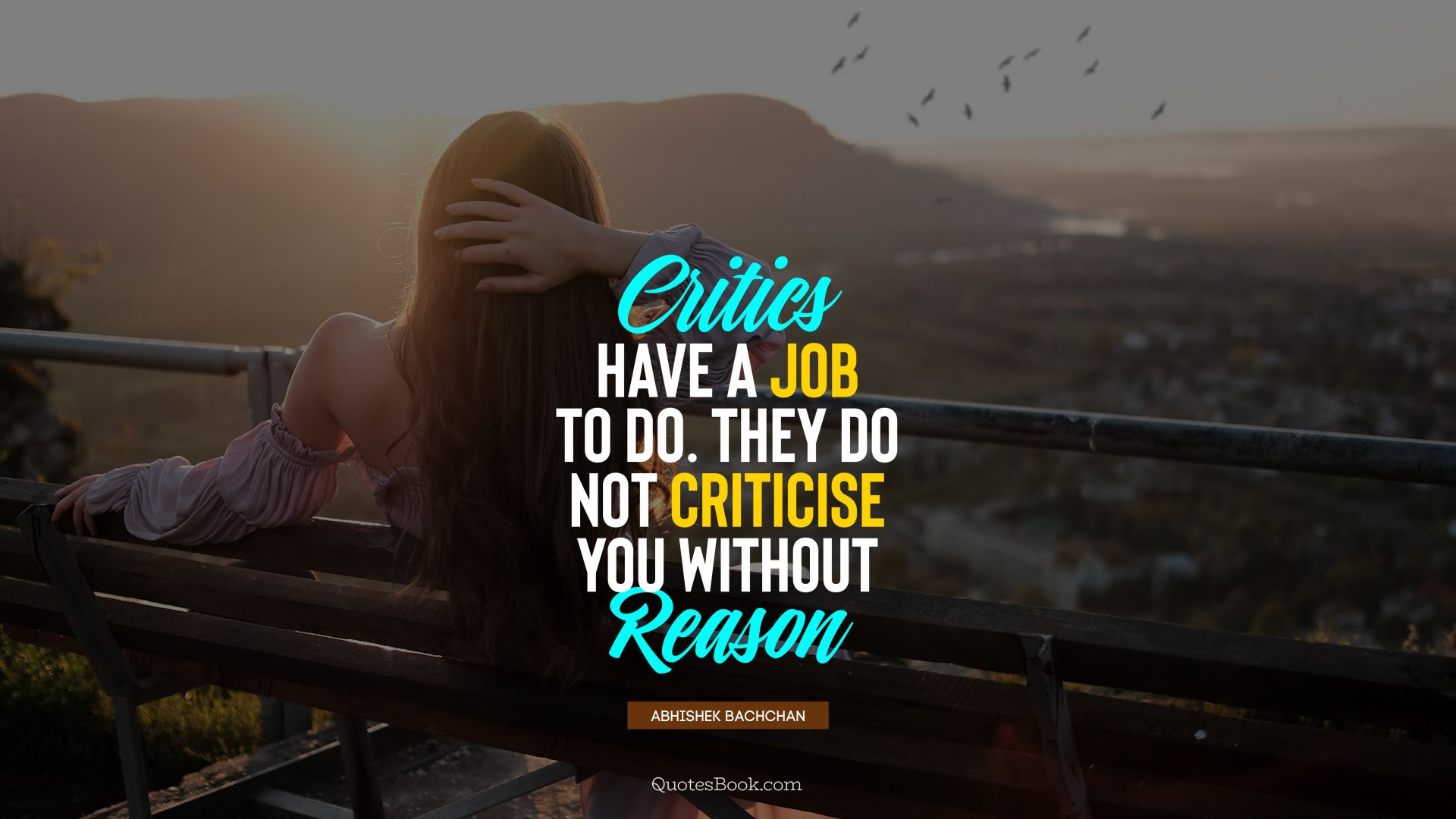 Critics have a job to do. They do not criticise you without reason. - Quote by Abhishek Bachchan