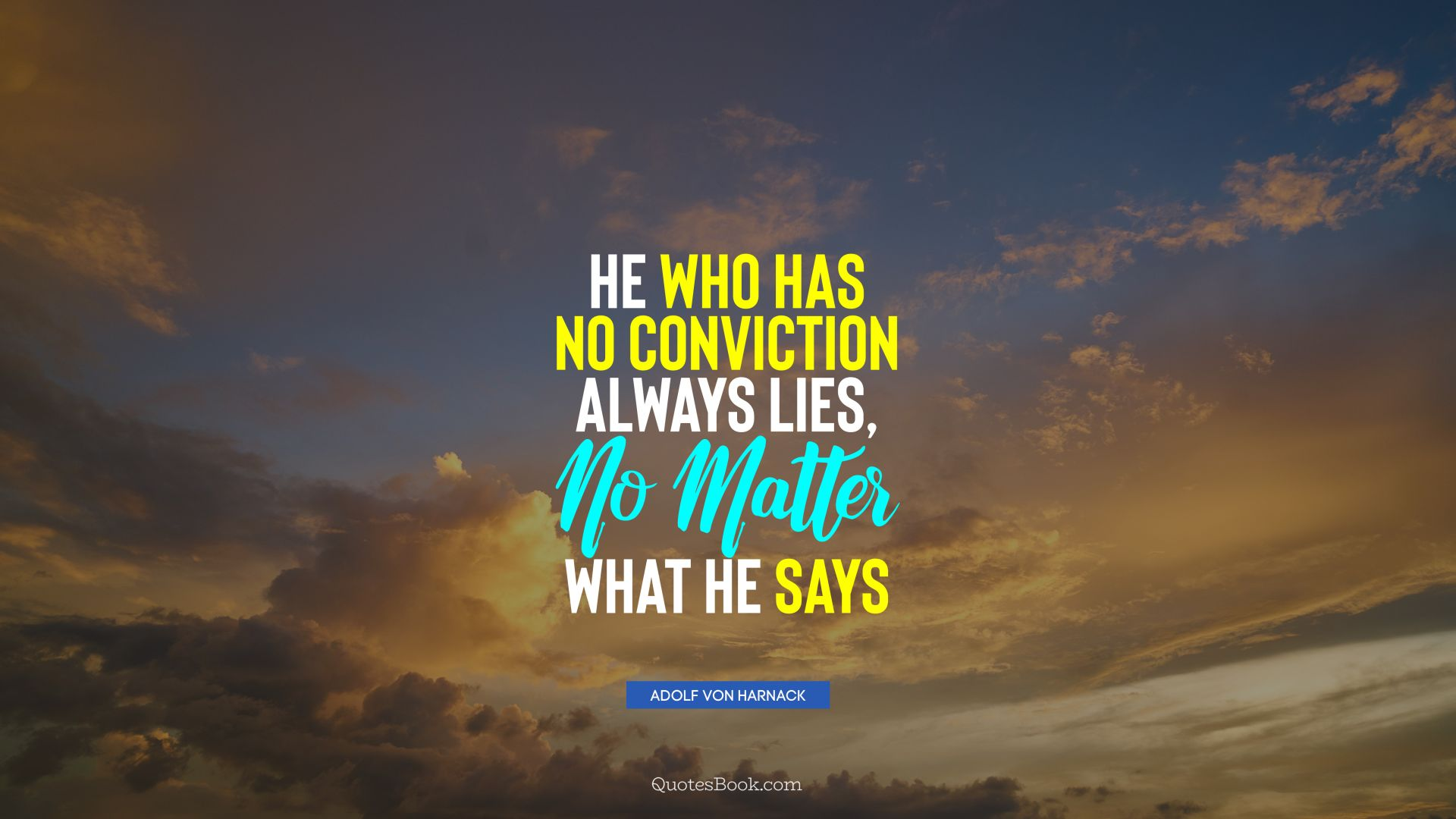 He who has no conviction always lies, no matter what he says. - Quote by Adolf von Harnack