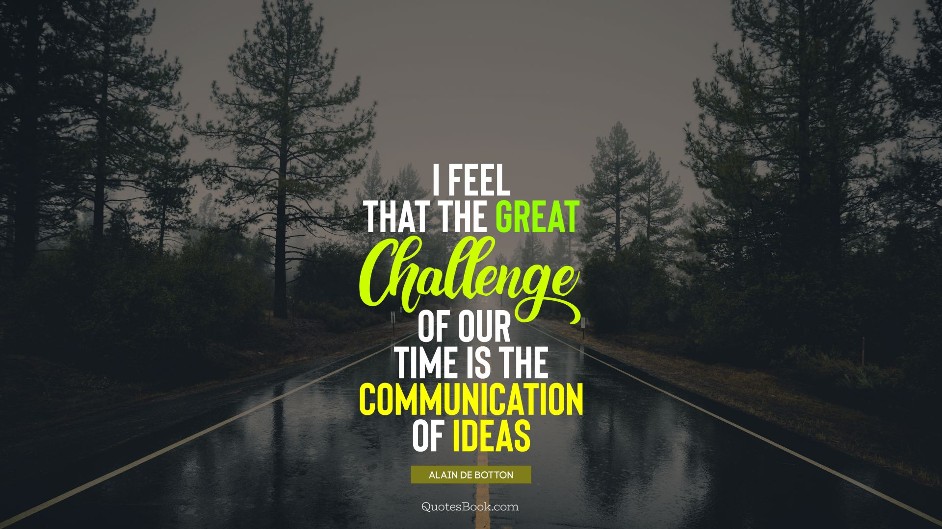 i feel that the great challenge of our time is the communication