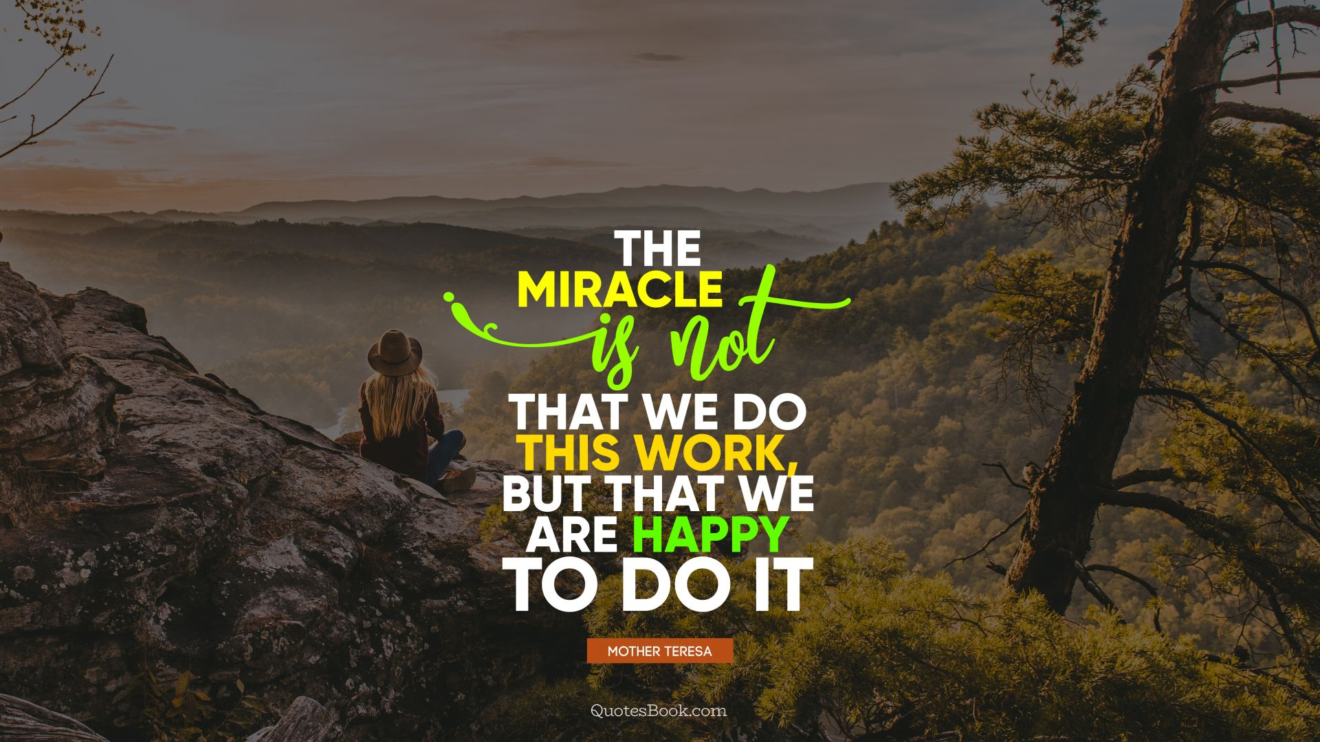 The miracle is not that we do this work, but that we are happy to do it. - Quote by Mother Teresa