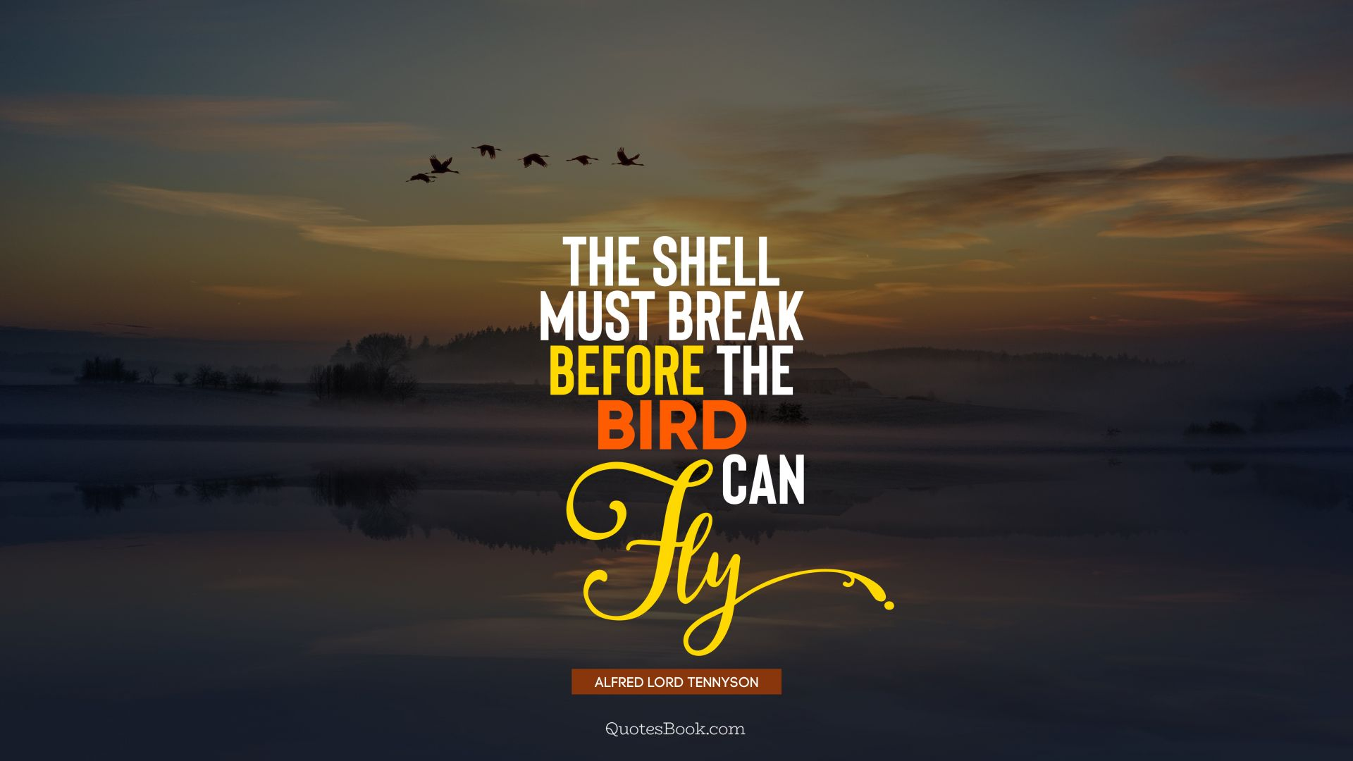 The shell must break before the bird can fly. - Quote by Alfred Lord Tennyson