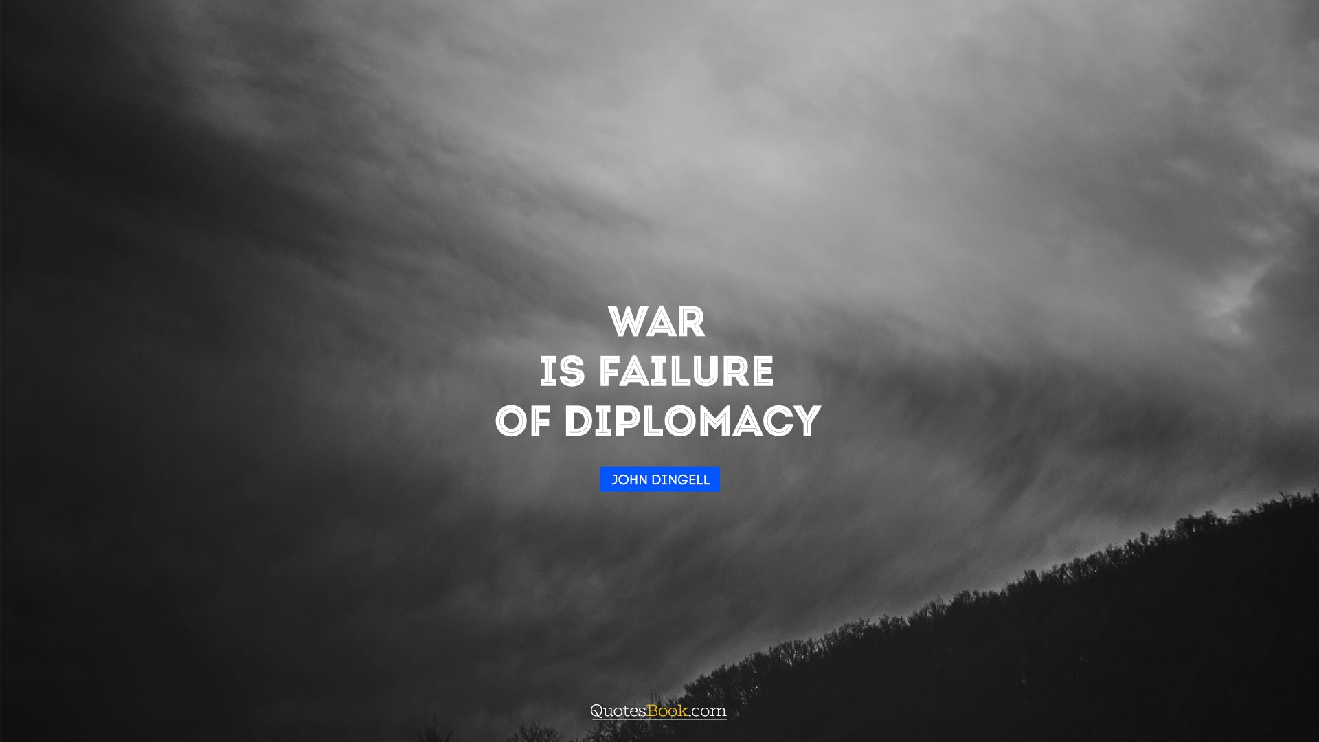 War is failure of diplomacy. - Quote by John Dingell