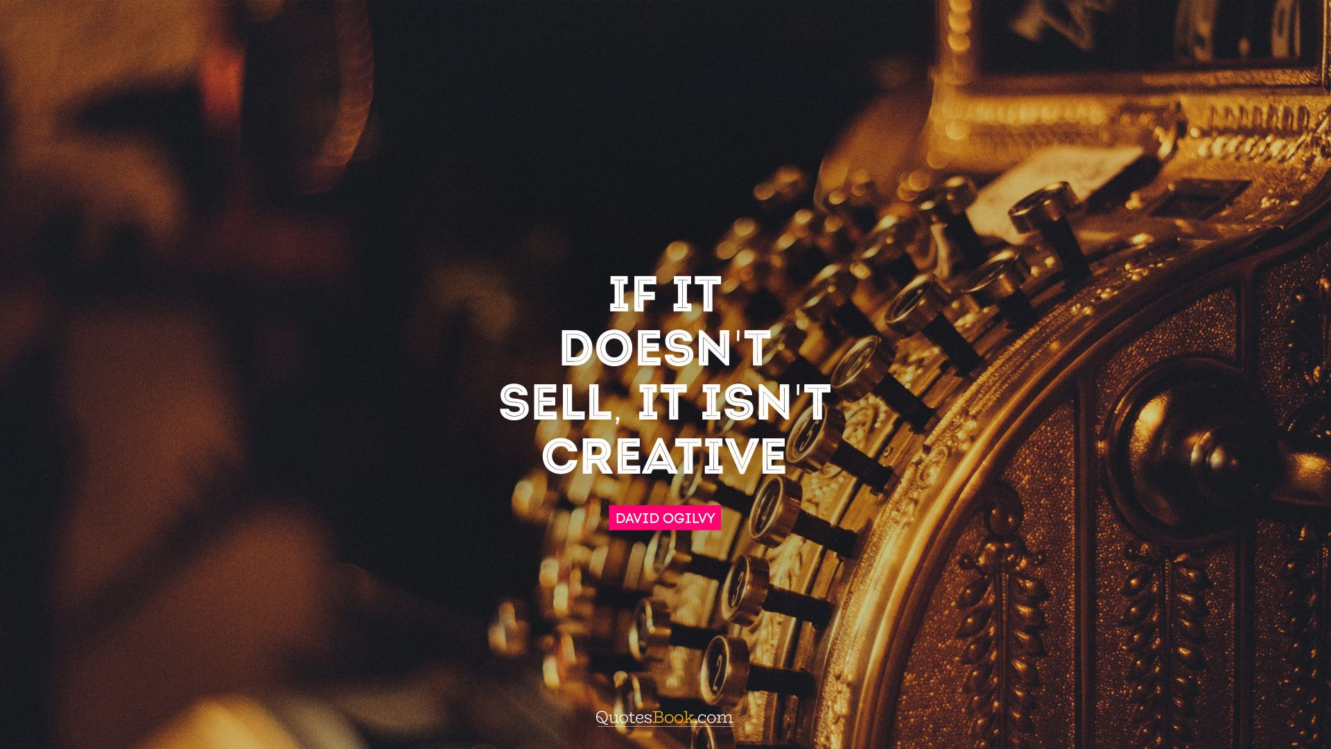 If it doesn't sell, it isn't creative. - Quote by David Ogilvy