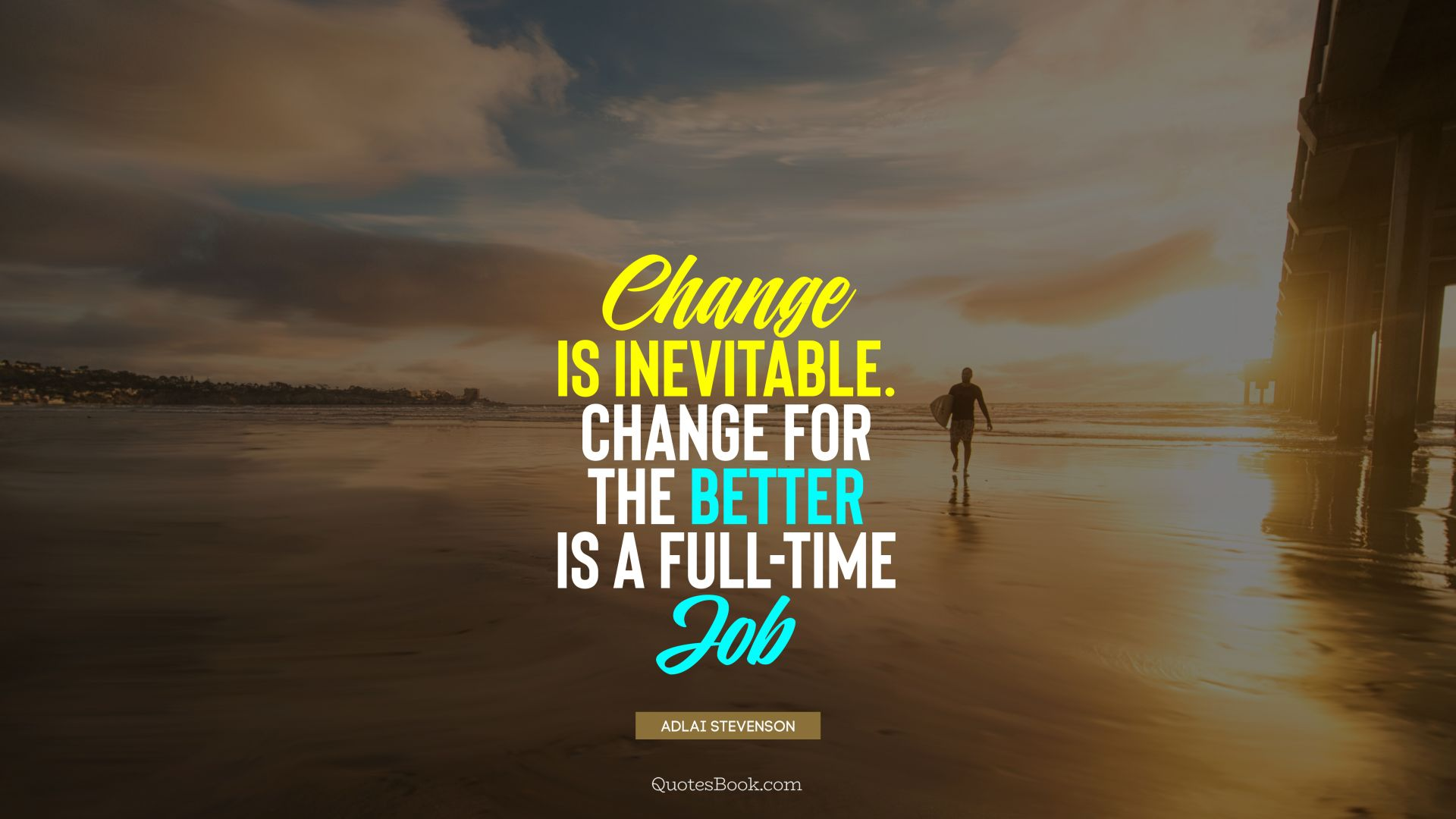 Change is inevitable. Change for the better is a full-time job. - Quote by Adlai Stevenson