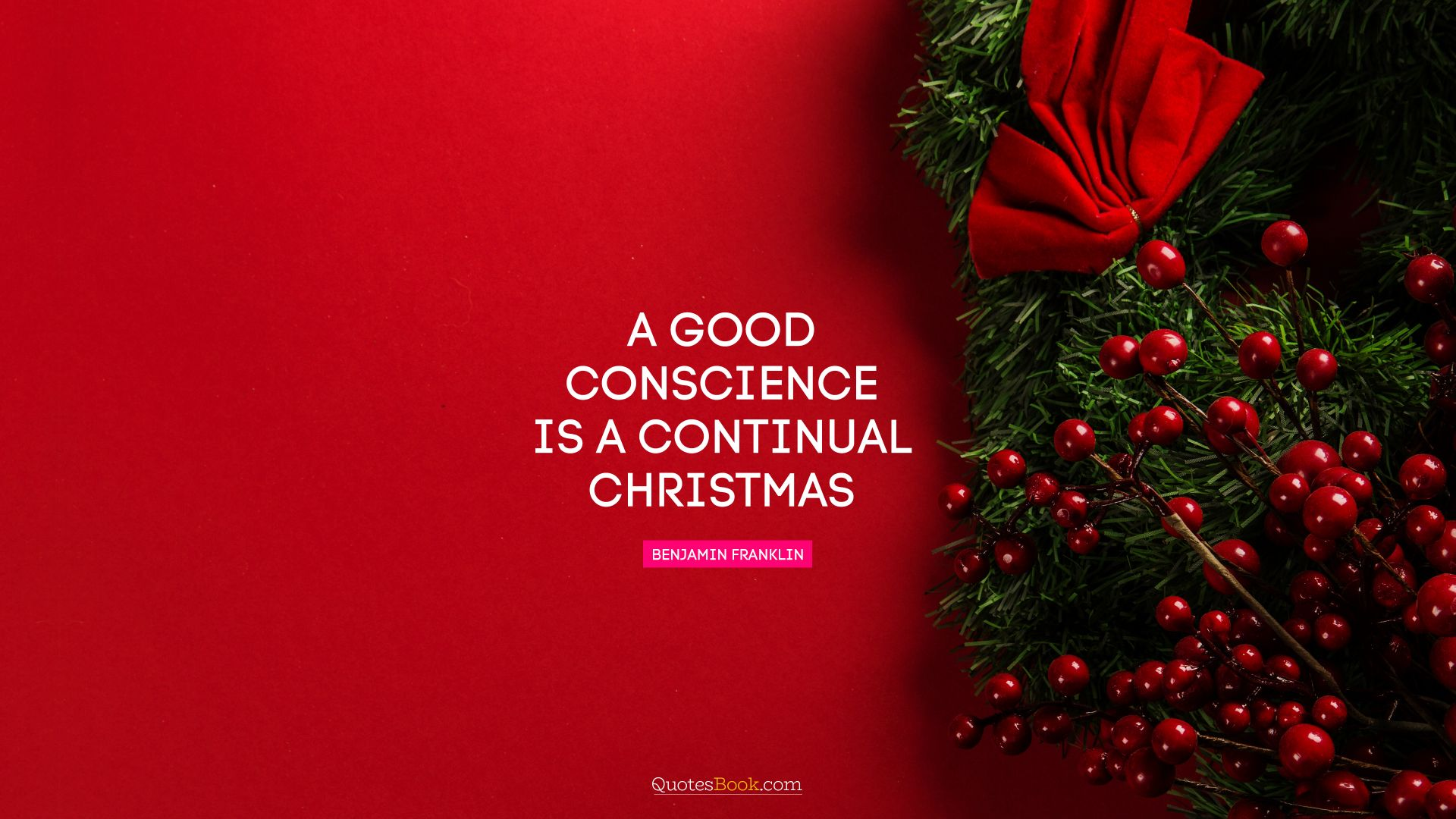 A good conscience is a continual Christmas. - Quote by Benjamin Franklin