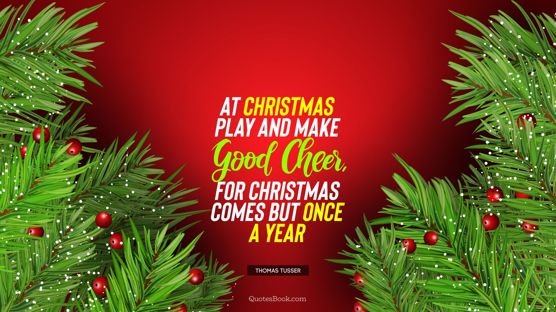At Christmas play and make good cheer, for Christmas comes but once a year. - Quote by Thomas Tusser