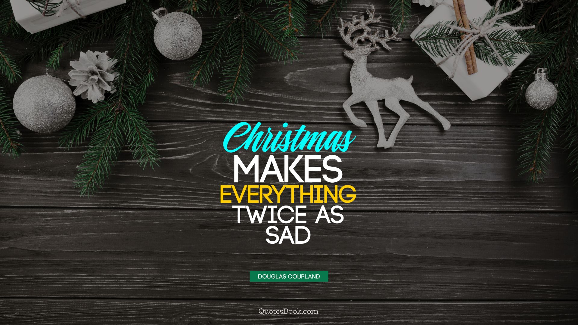 Christmas makes everything twice as sad. - Quote by Douglas Coupland