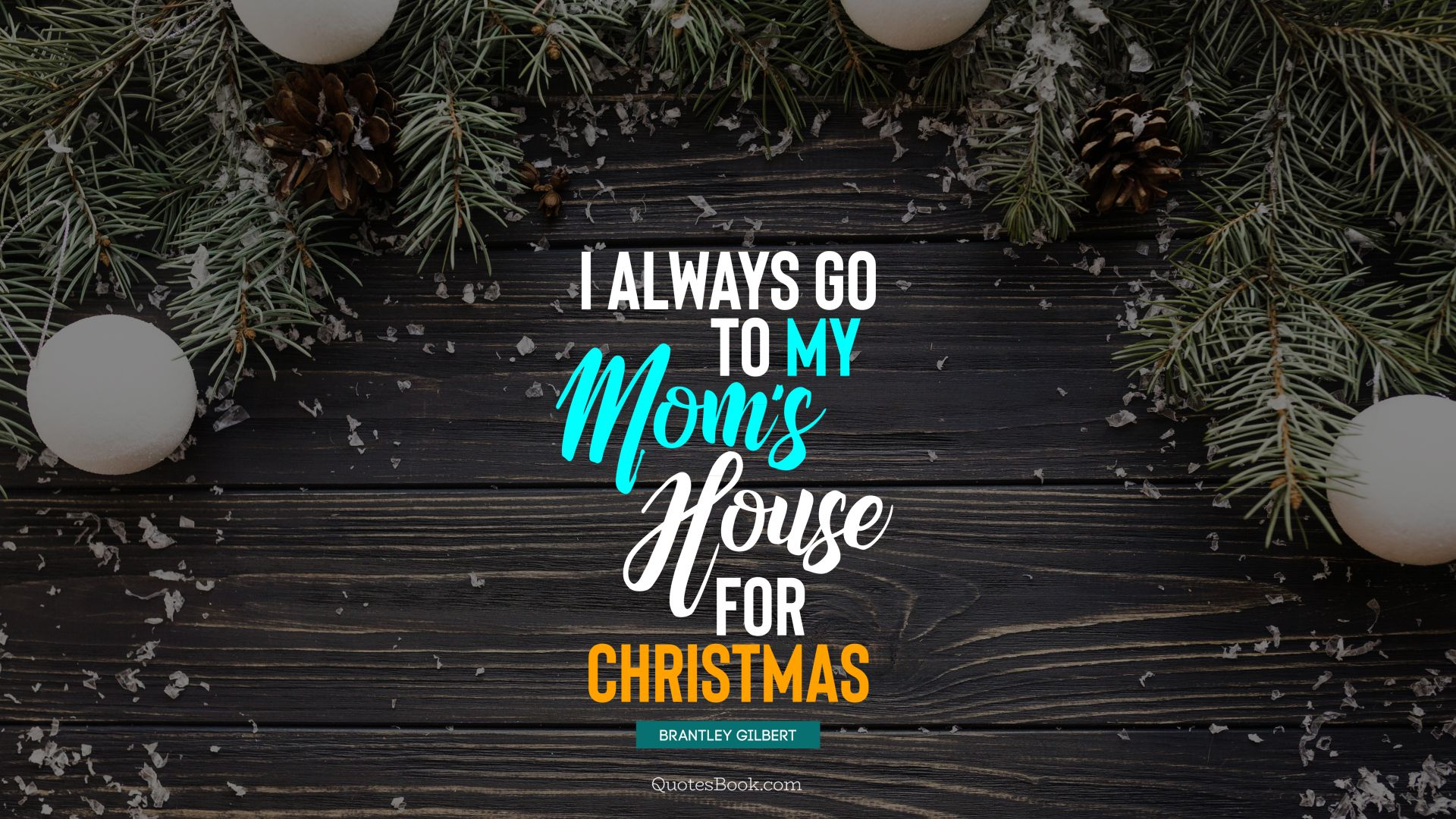 I always go to my mom's house for Christmas. - Quote by Brantley Gilbert
