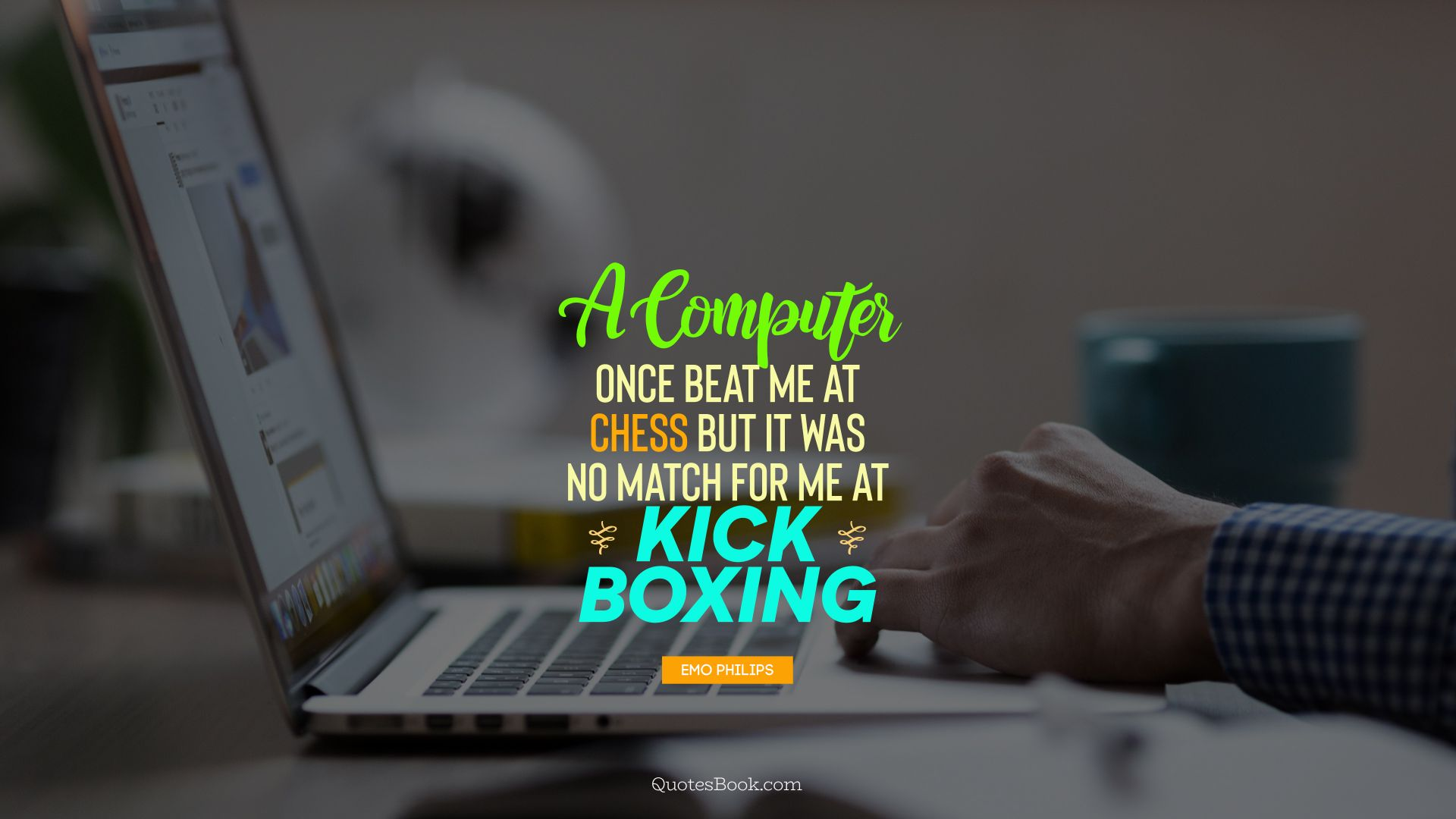 A computer once beat me at chess but it was no match for me at kick boxing. - Quote by Emo Philips