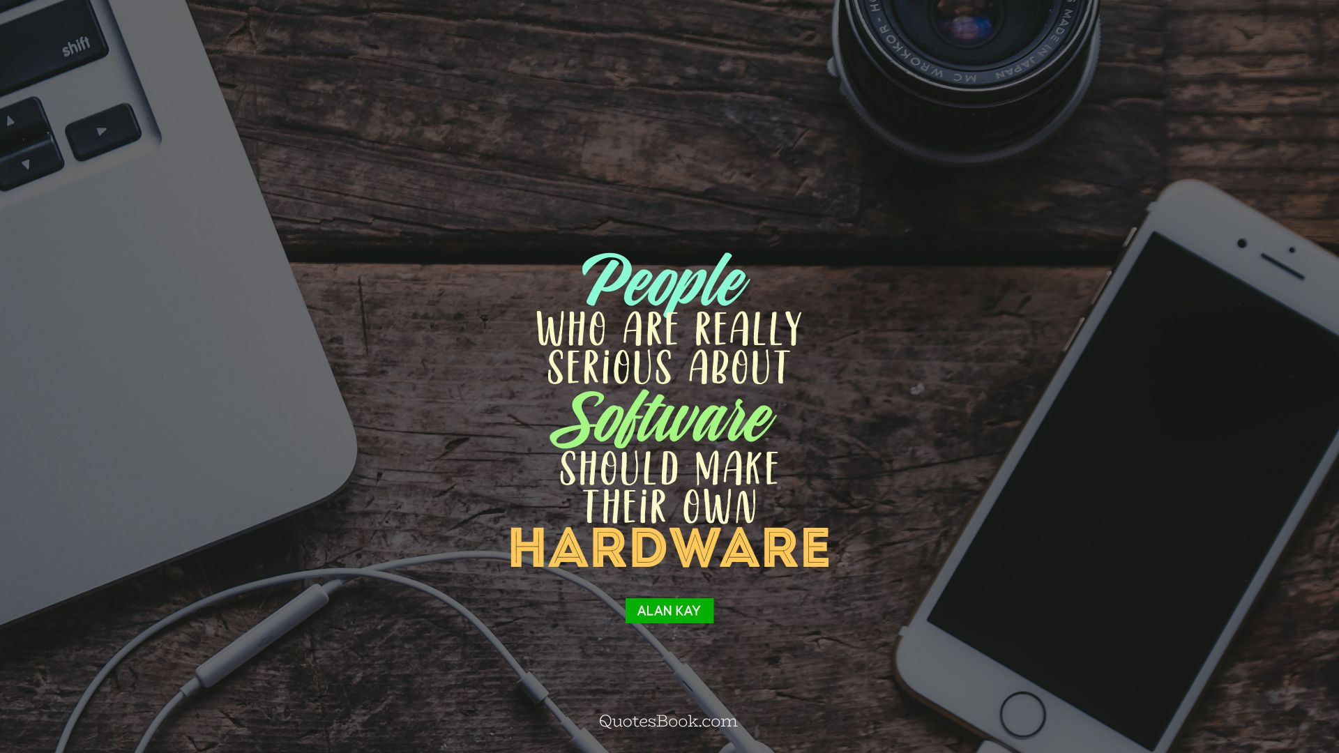 People who are really serious about software should make their own hardware. - Quote by Alan Kay