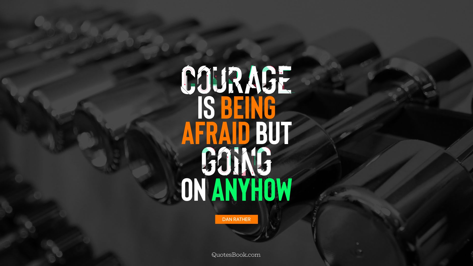 Courage is being afraid but going on anyhow. - Quote by Dan Rather