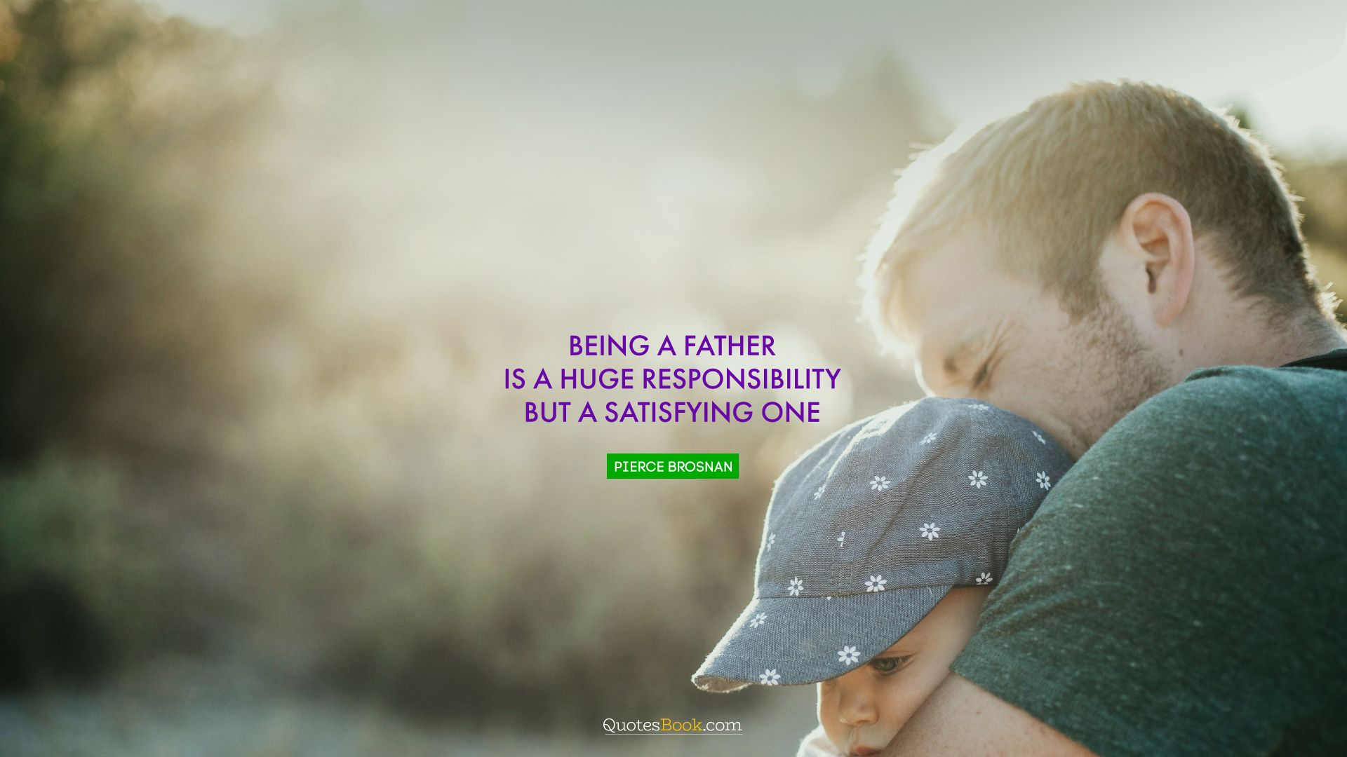Being a father is a huge responsibility but a satisfying one. - Quote by Pierce Brosnan