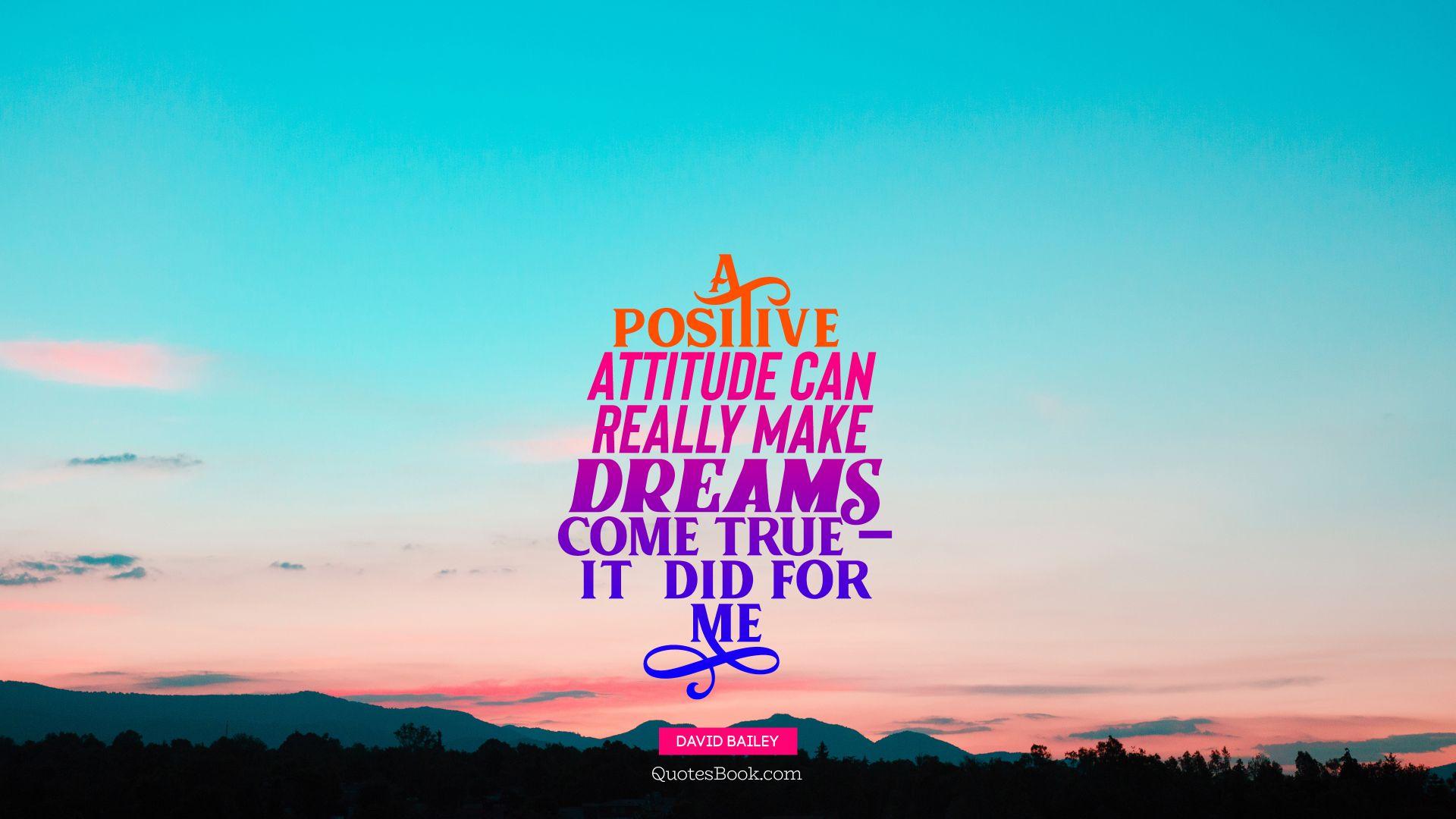A Positive Attitude Can Really Make Dreams Come True It Did For Me
