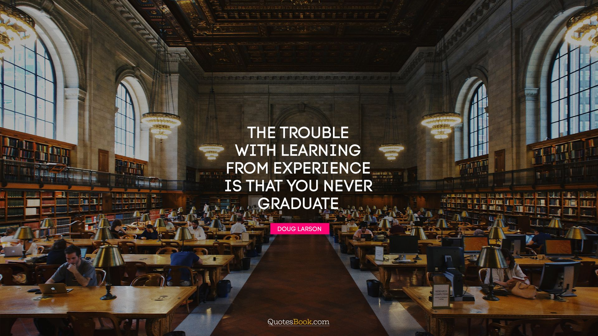 The trouble with learning from experience is that you never graduate. - Quote by Doug Larson