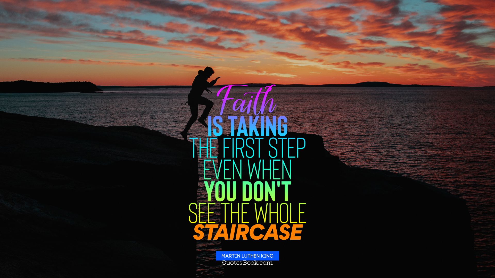 Faith is taking the first step even when you don't see the whole staircase. - Quote by Martin Luther