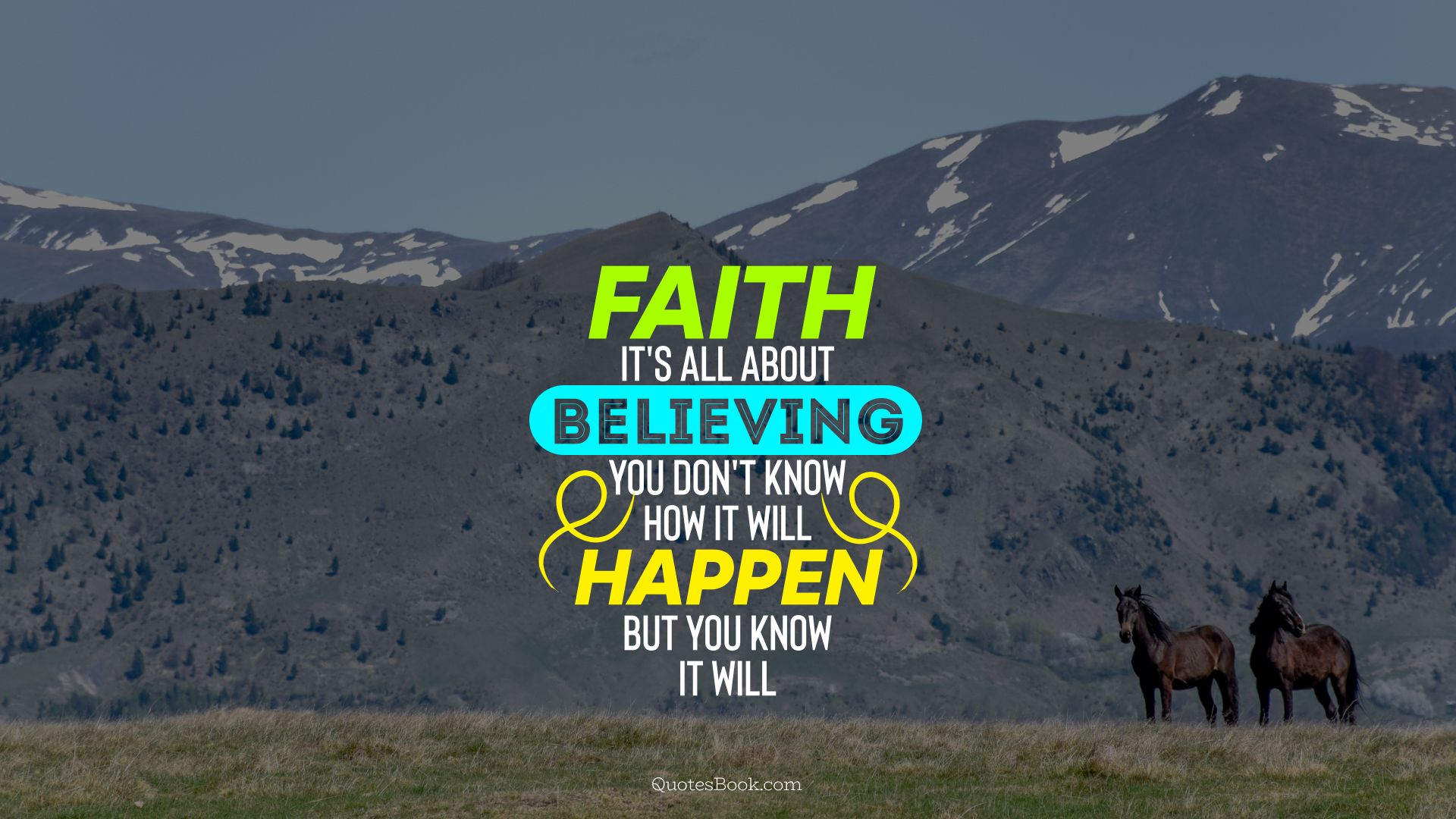 Faith it's all about believing you don't know how it will happen but you know it will