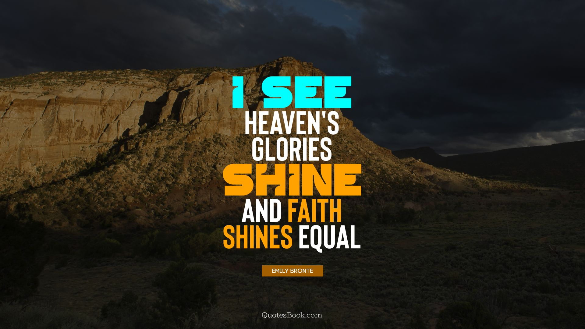 I see heaven's glories shine and faith shines equal. - Quote by Emily Bronte