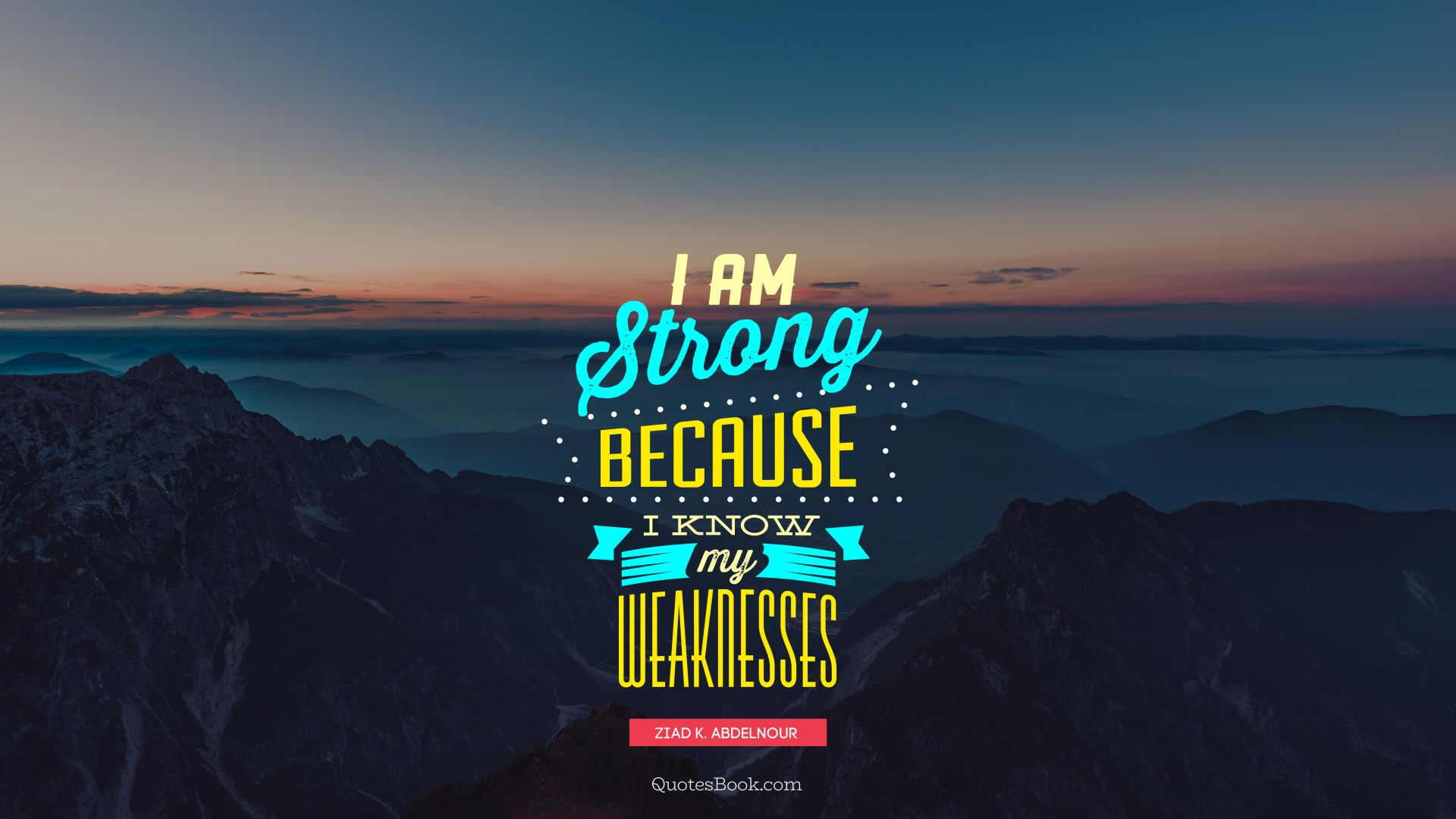 I am strong because I know my weaknesses. - Quote by Ziad K. Abdelnour