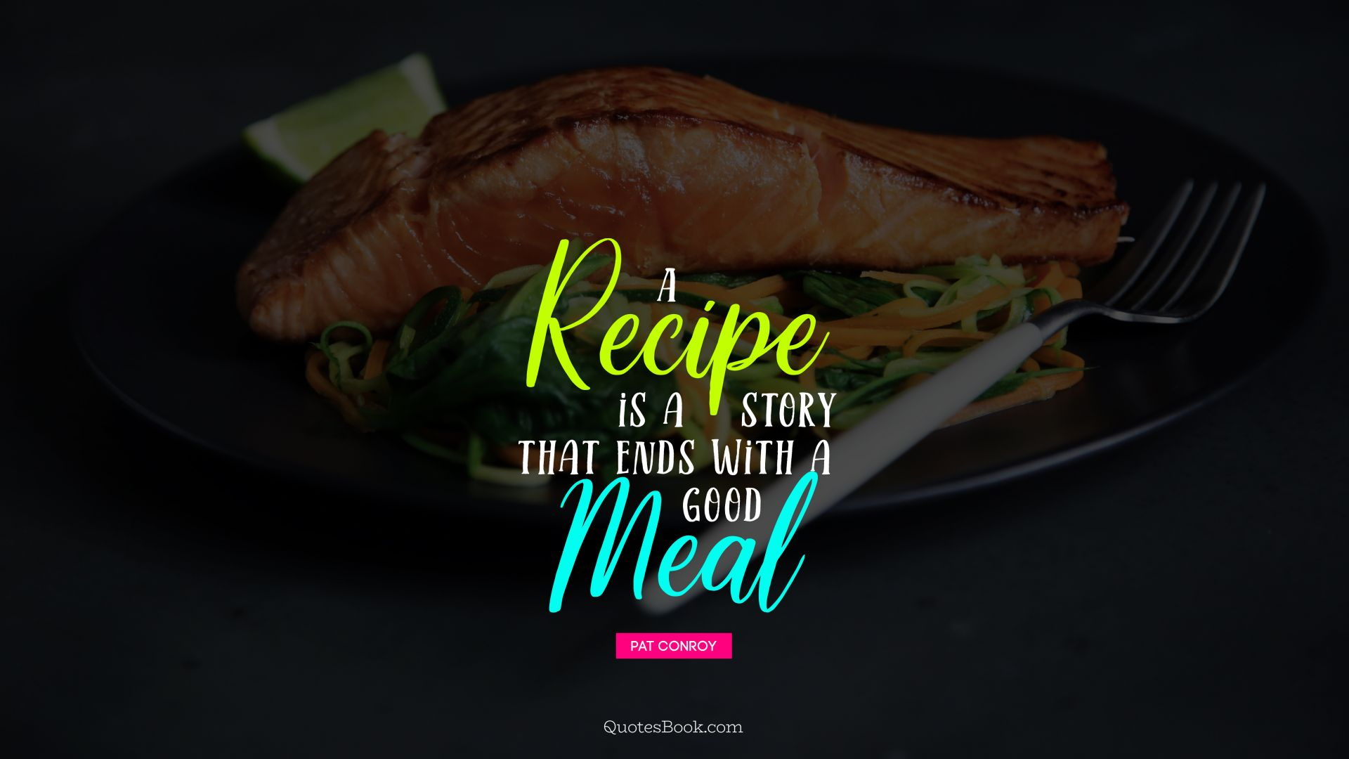 A recipe is a story that ends with a good meal. - Quote by Pat Conroy