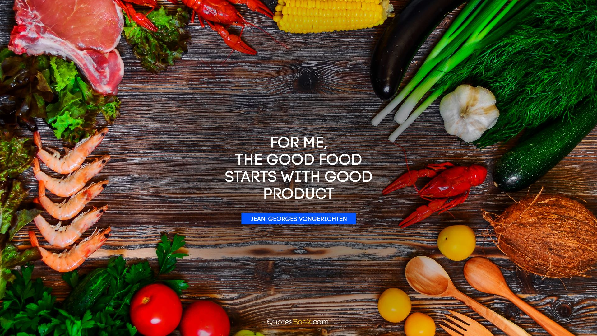 For me, the good food starts with good product. - Quote by Jean-Georges Vongerichten
