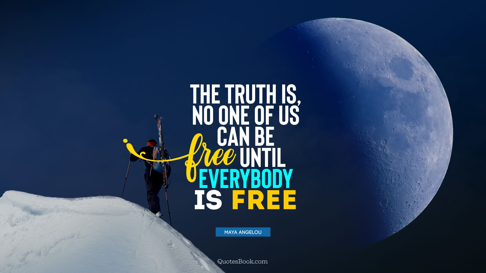 The truth is, no one of us can be free until everybody is free. - Quote by Maya Angelou