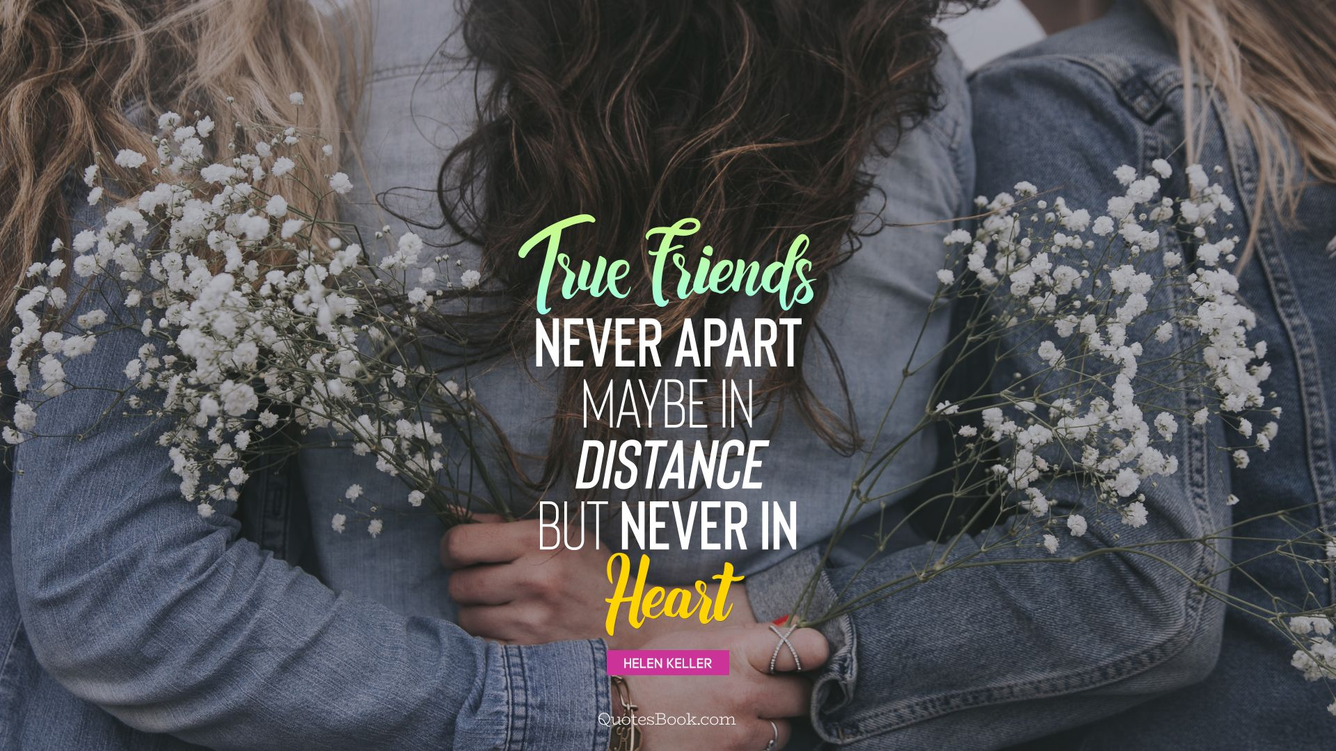 True friends never apart maybe in distance but never in heart. - Quote by Helen Keller