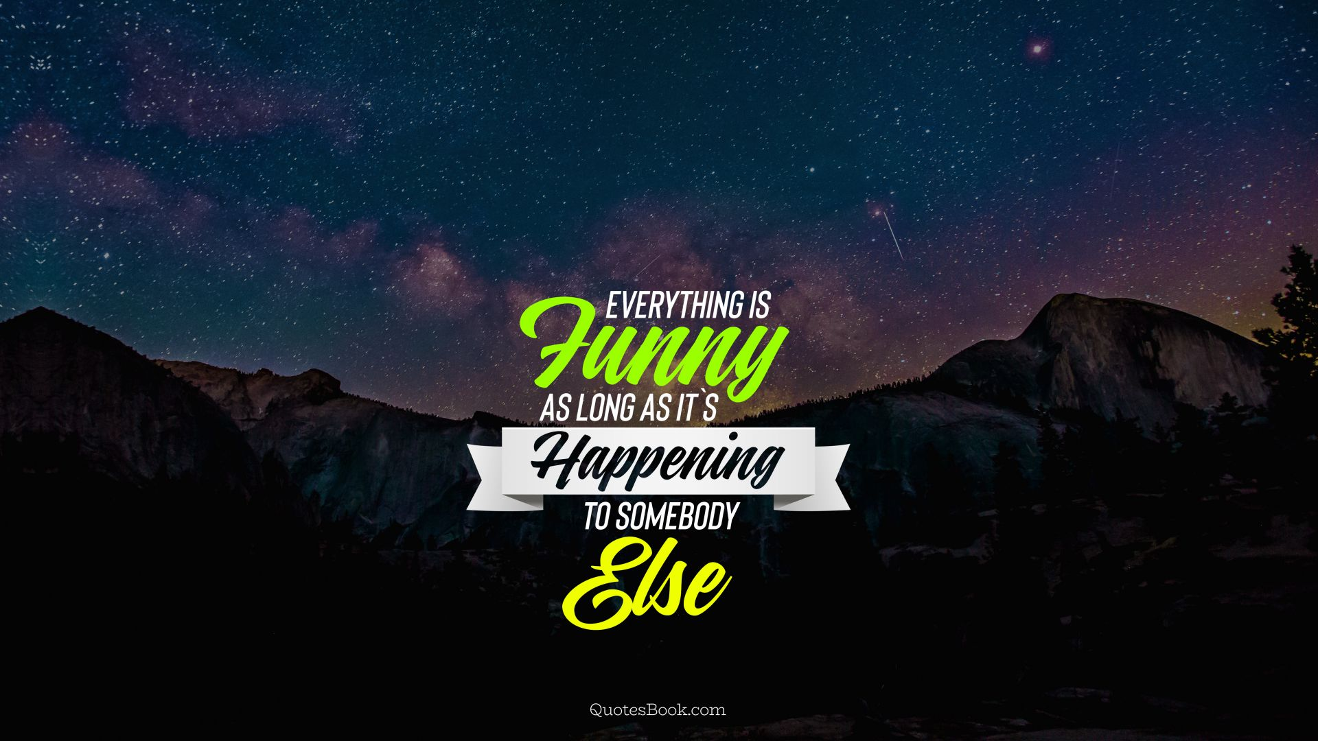Everything is funny as long as it`s happening to somebody else