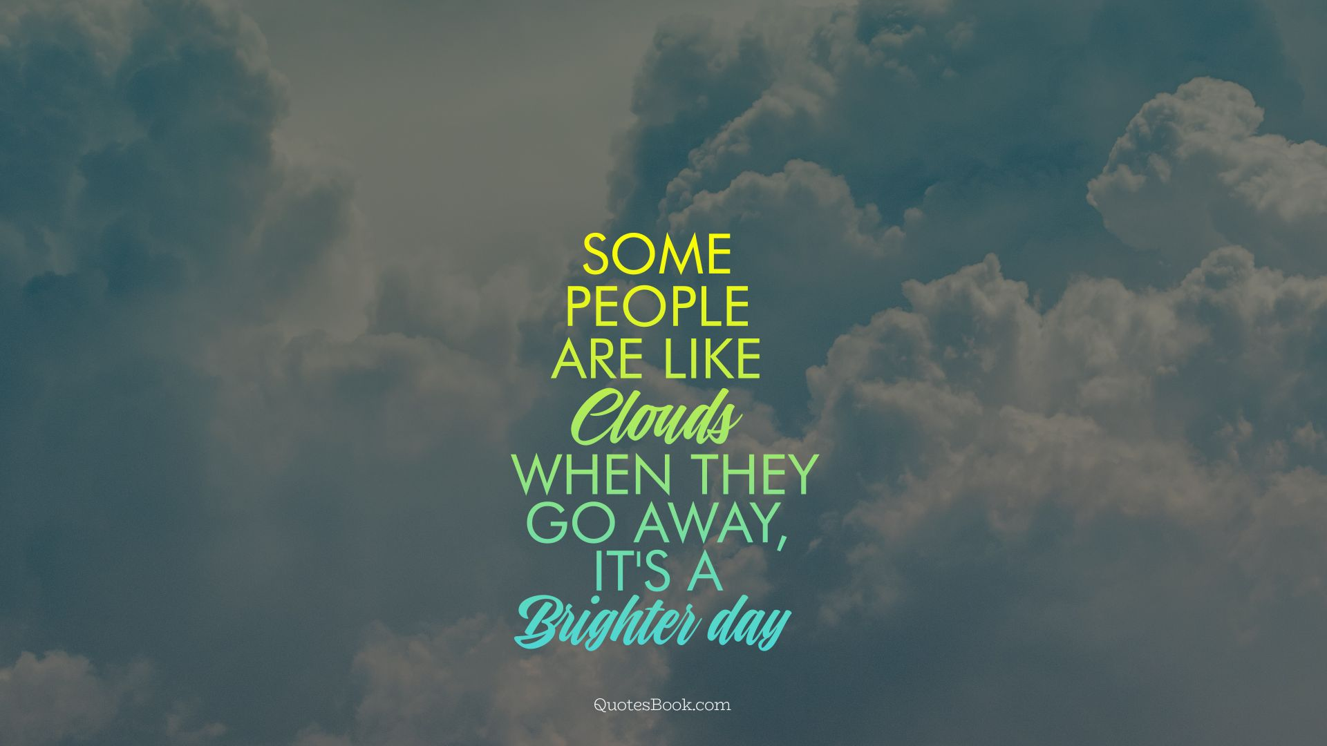 Some people are like clouds. When they go away, it's a brighter day