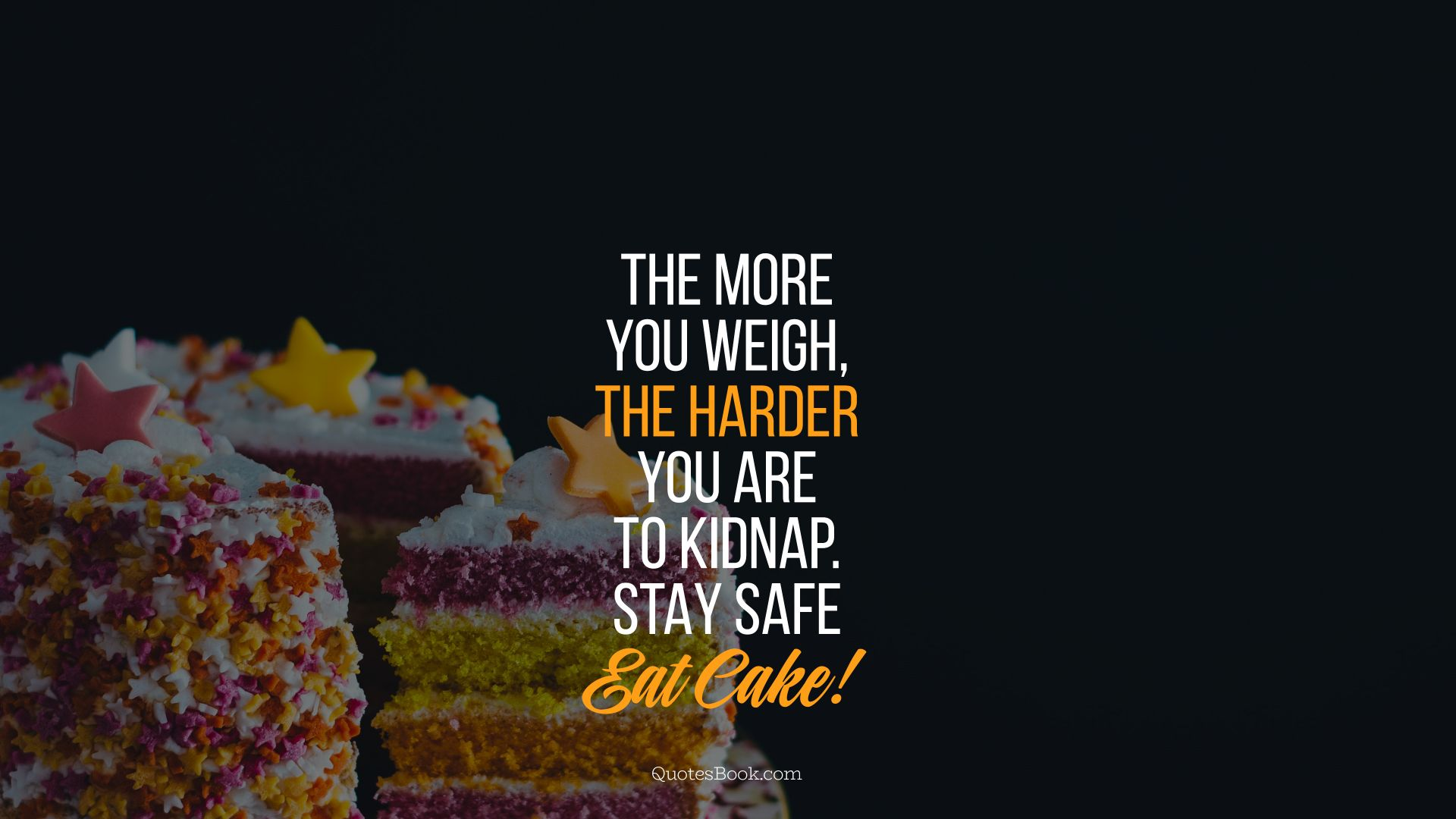 The more you weigh, the harder you are to kidnap. Stay safe eat cake!