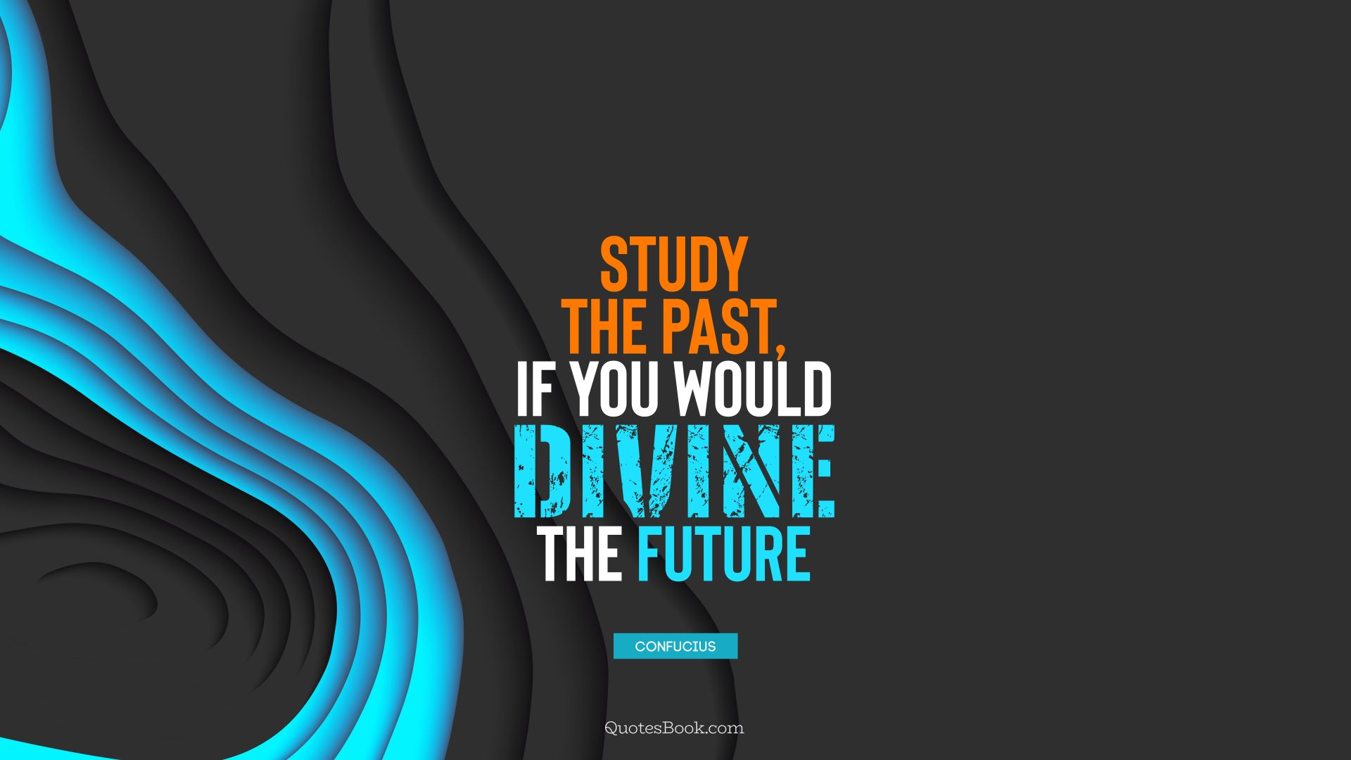 Study the past, if you would divine the future. - Quote by Confucius