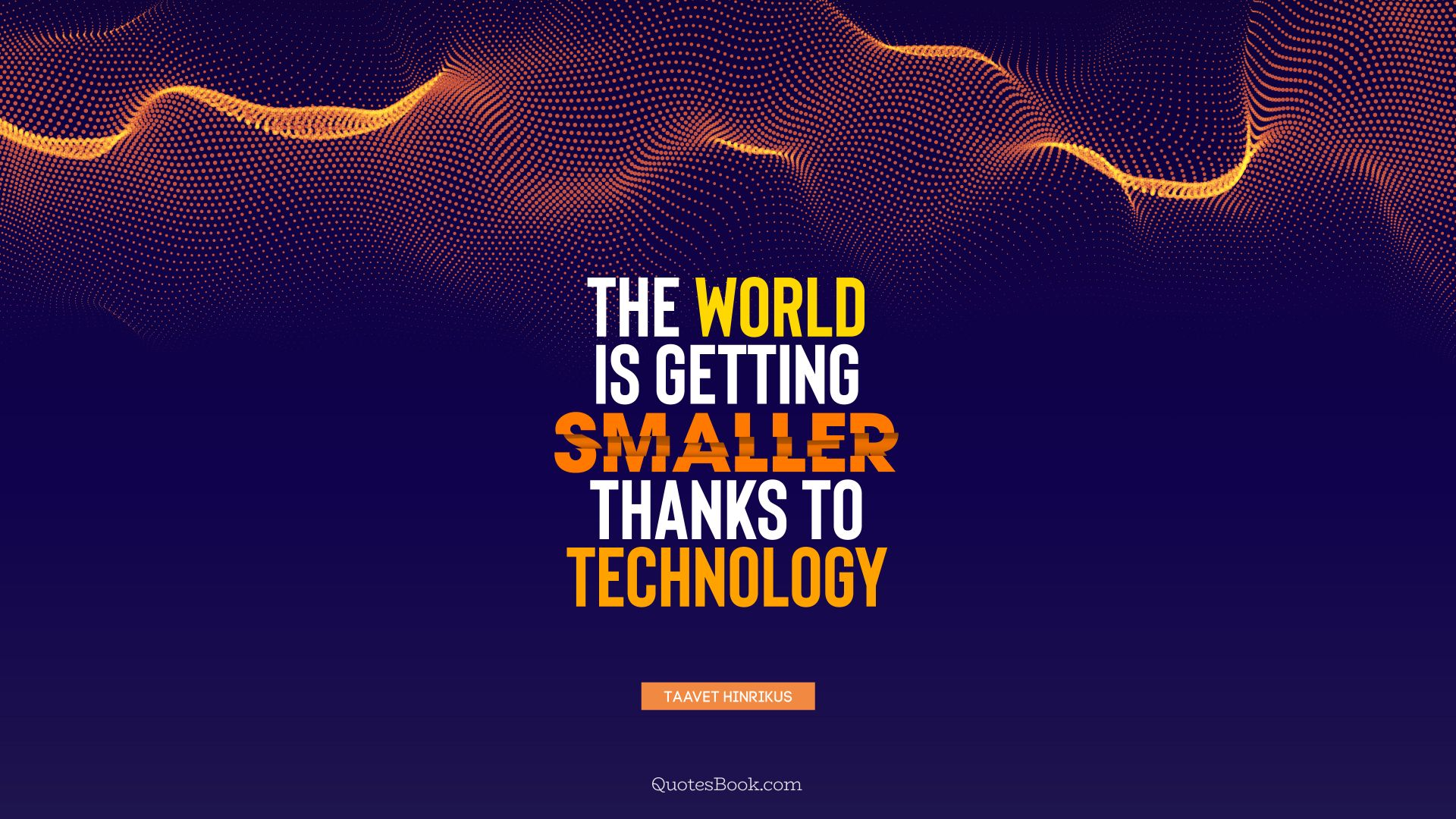 The world is getting smaller thanks to technology. - Quote by Taavet Hinrikus