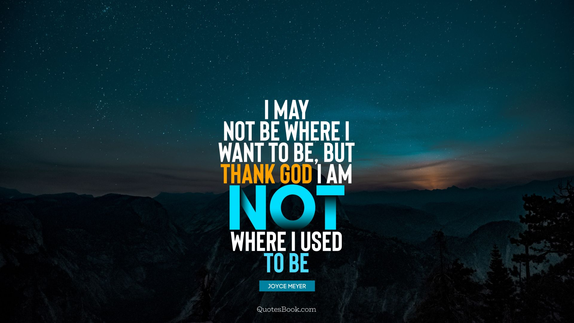 I may not be where I want to be, but thank God I am not where I used to be. - Quote by Joyce Meyer