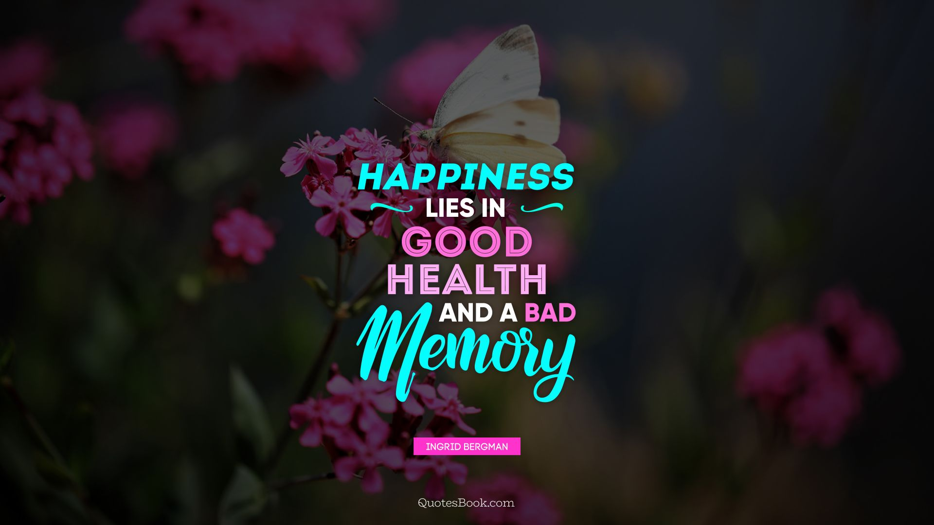 Happiness lies in good health and a bad memory. - Quote by Ingrid Bergman