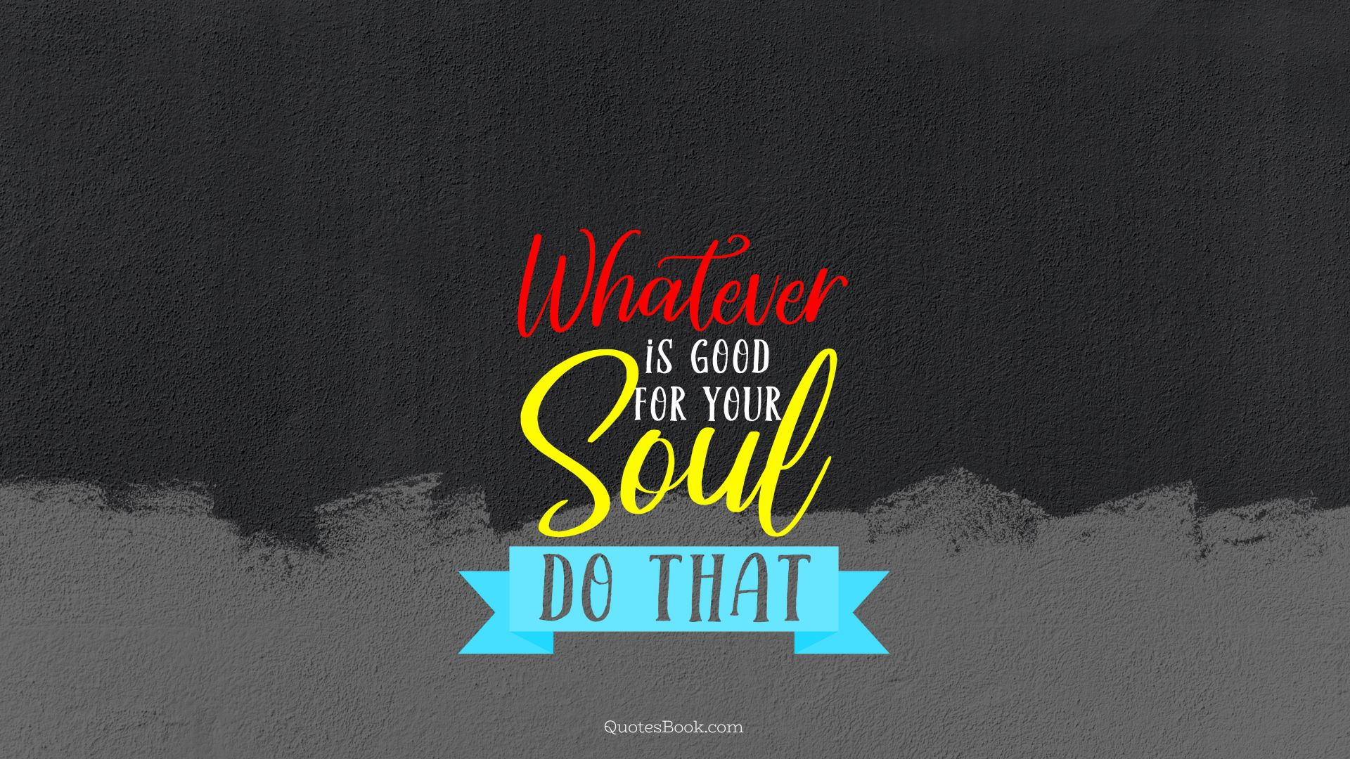 Whatever is good for your soul do that