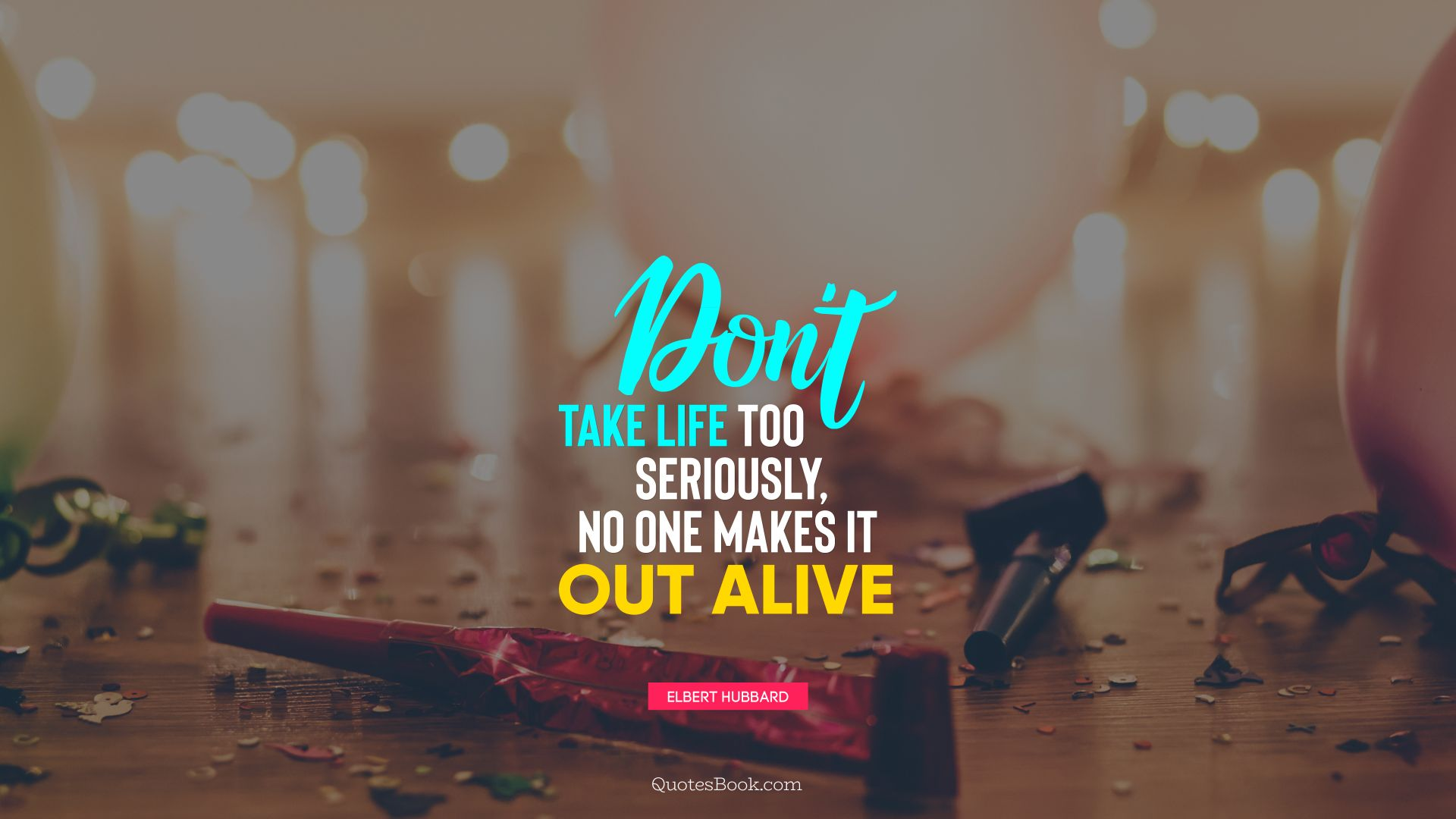 Don't take life too seriously, no one makes it out alive. - Quote by Elbert Hubbard
