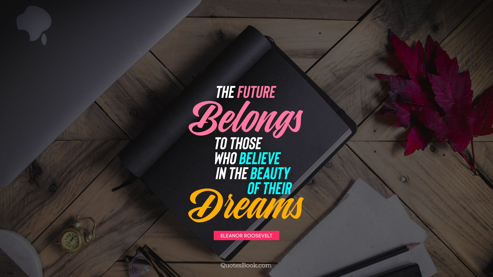 The future belongs to those who believe in the beauty of their dreams. - Quote by Eleanor Roosevelt